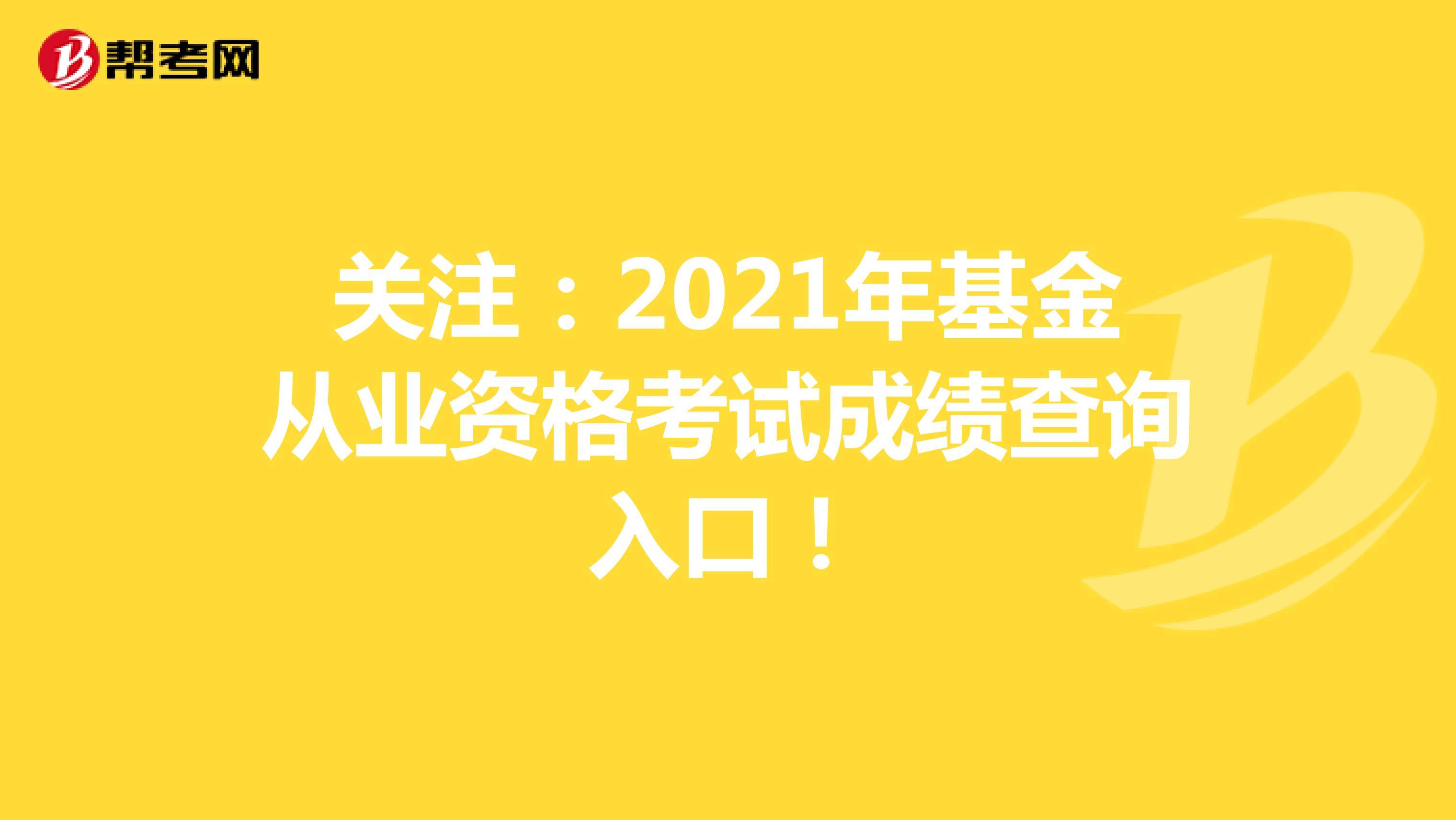 关注:2021年基金从业资格考试成绩查询入口!