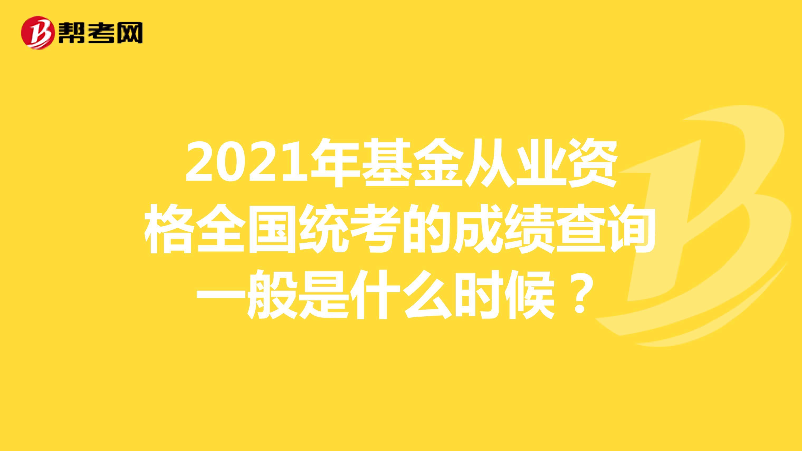 2021年基金从业资格全国统考的成绩查询一般是什么时候?