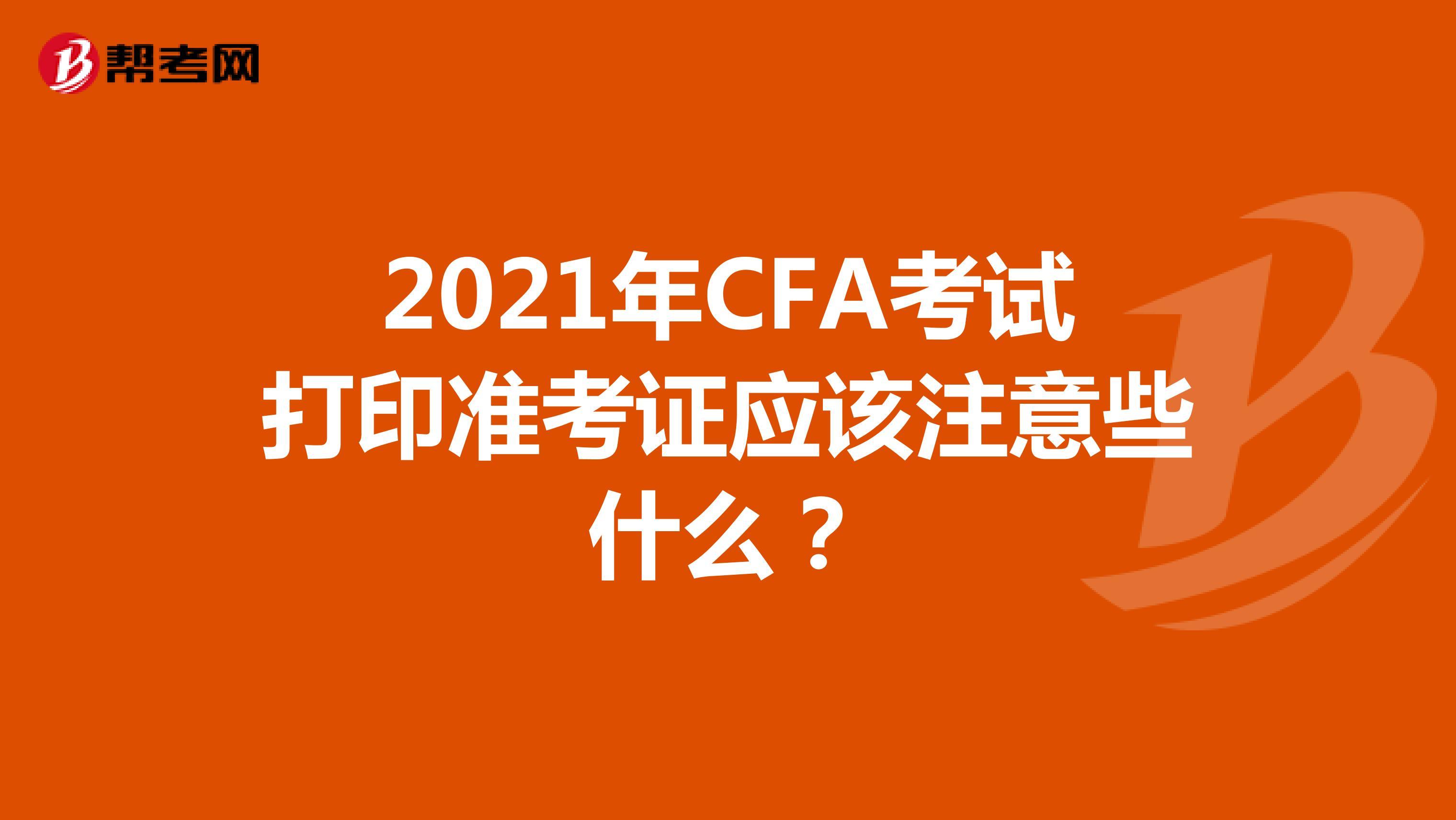 2021年CFA考试打印准考证应该注意些什么?