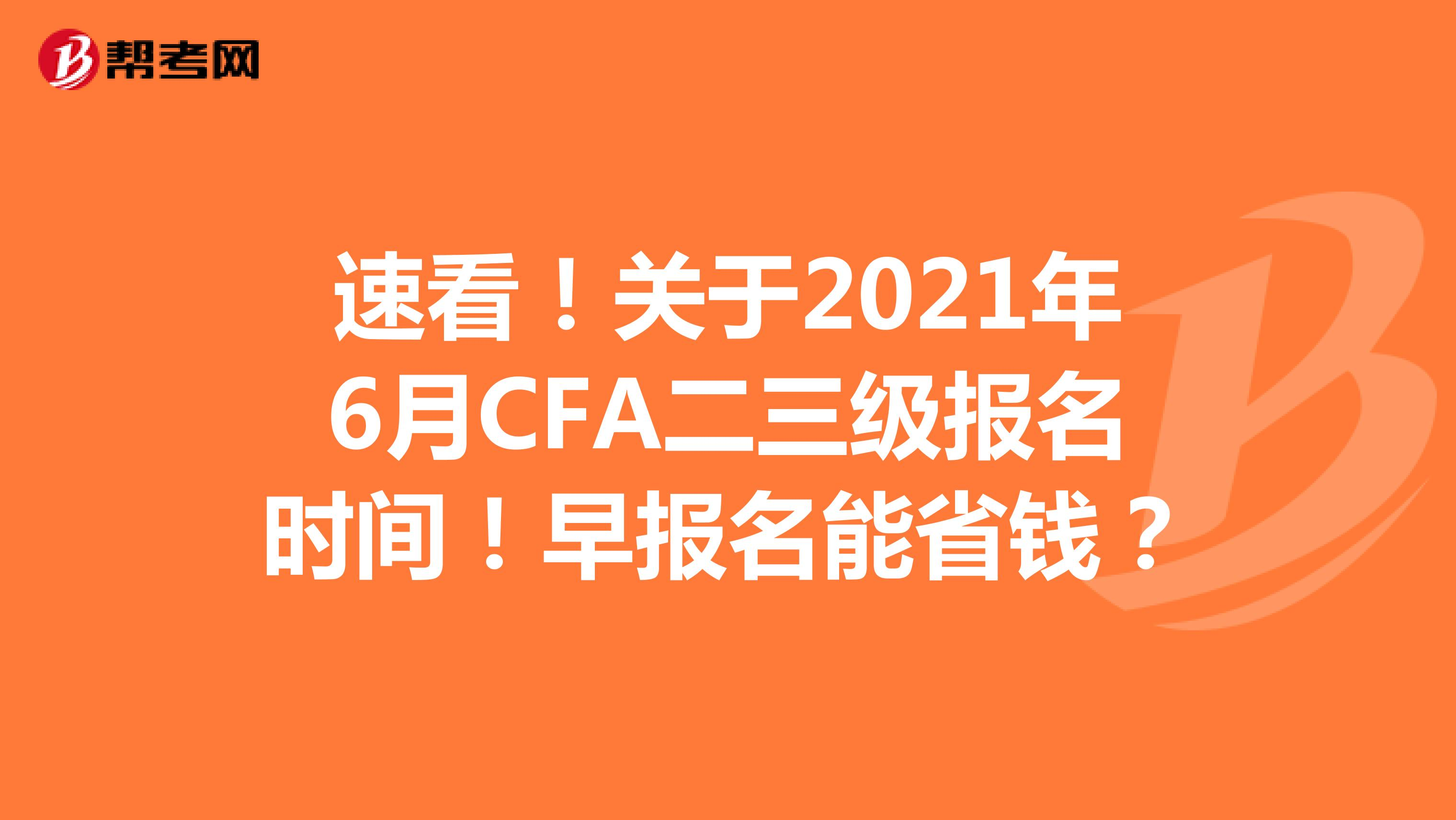 速看!关于2021年6月CFA二三级报名时间!早报名能省钱?