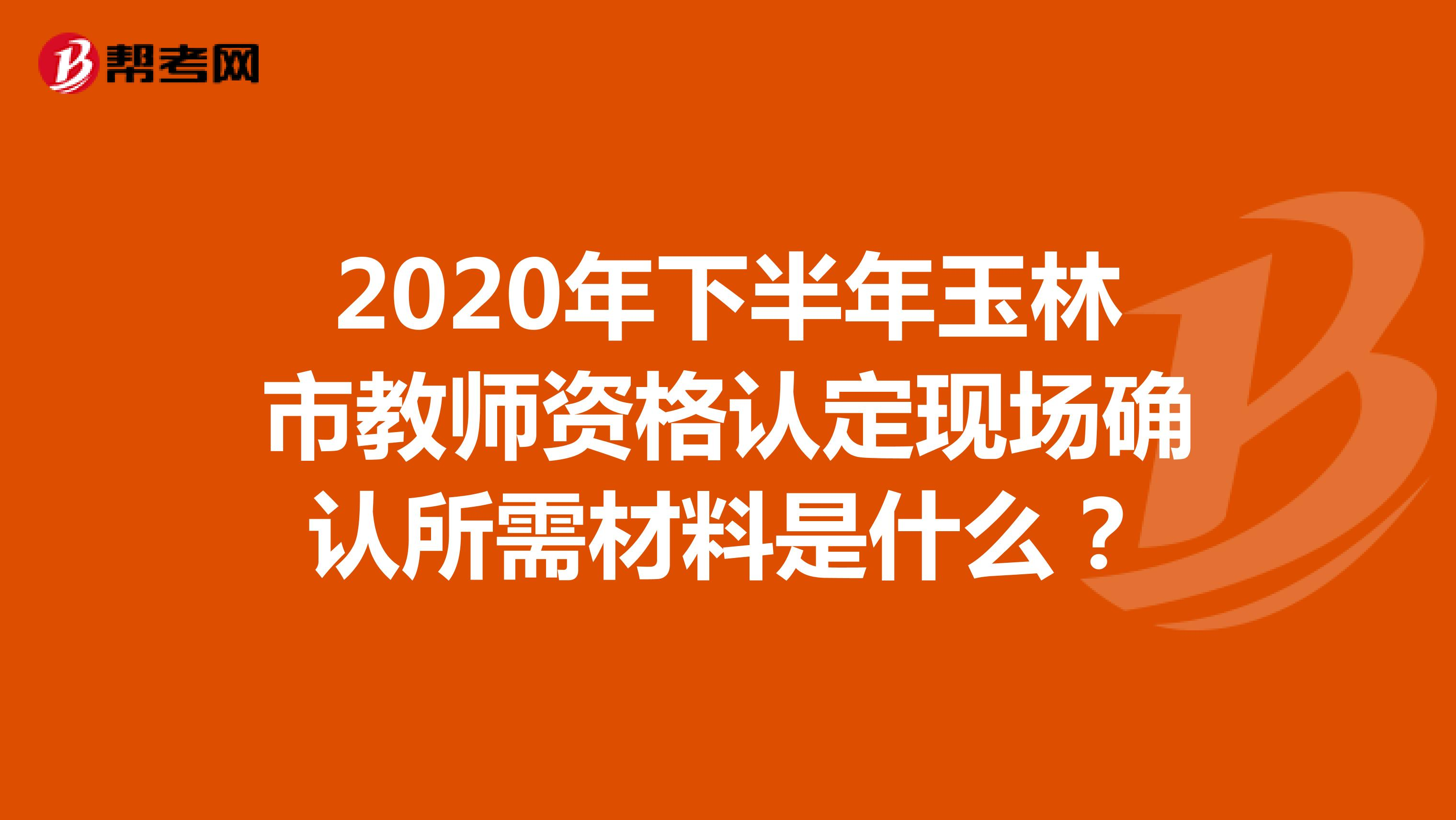 2020年下半年玉林市教师资格认定现场确认所需材料是什么?