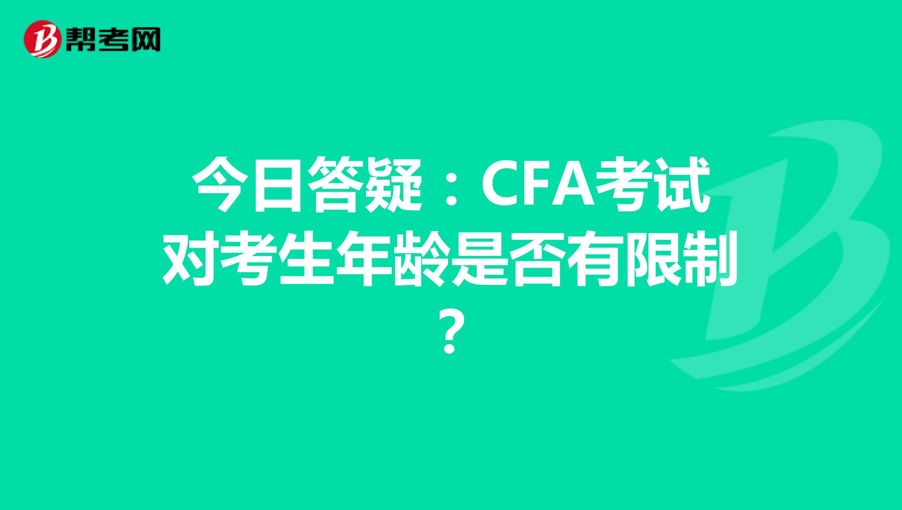 今日答疑:CFA考试对考生年龄是否有限制?