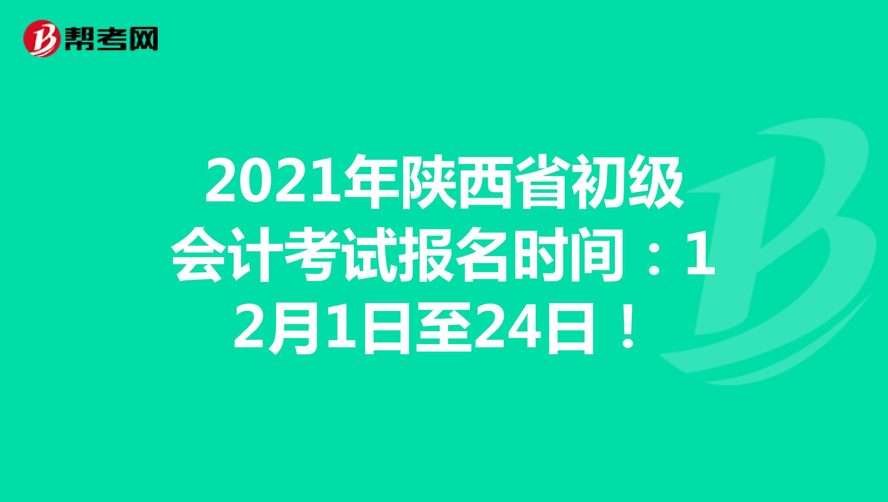 2021年陜西省初級會計考試報名時間:12月1日至24日!
