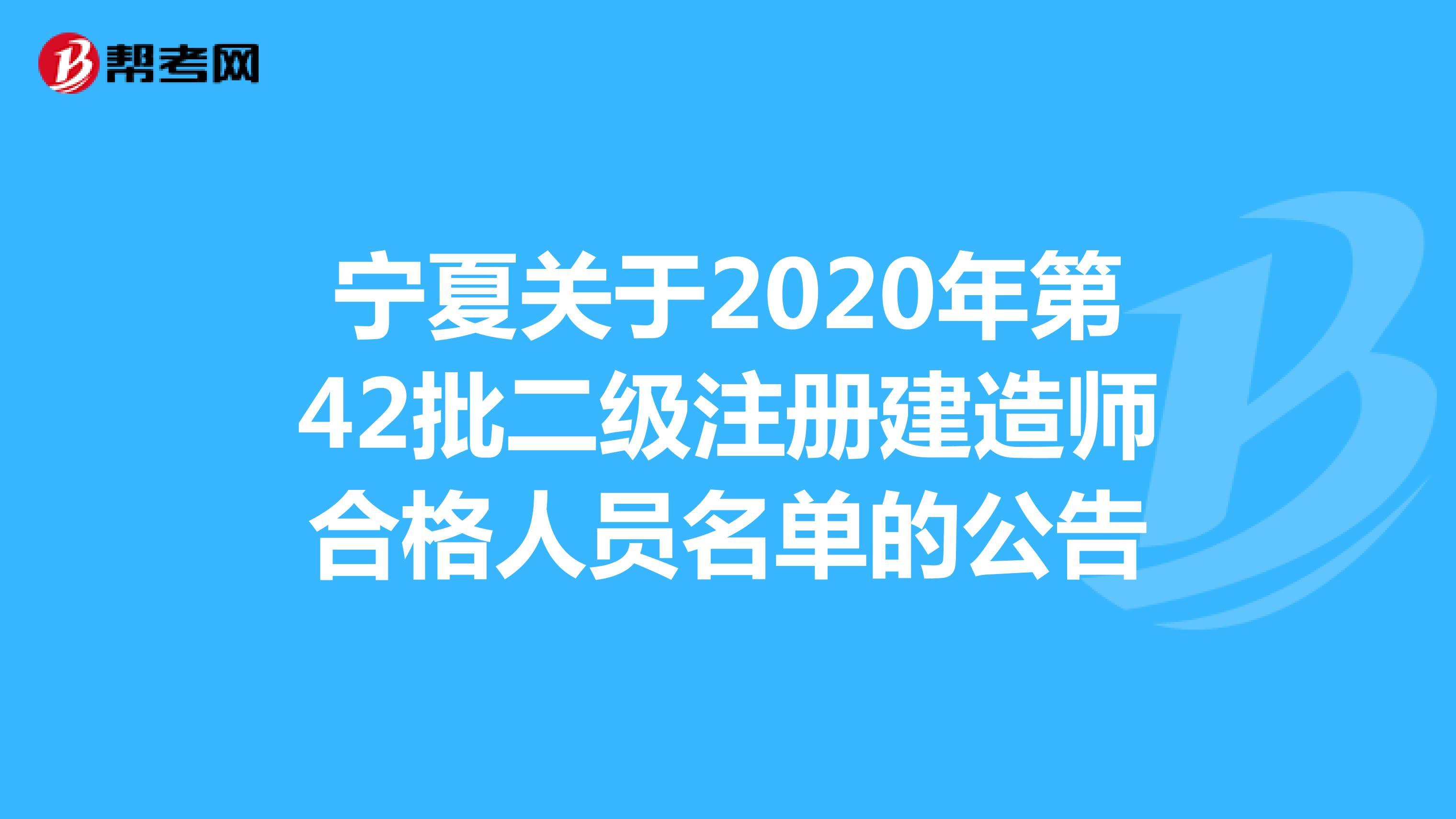 宁夏关于2020年第42批二级注册建造师合格人员名单的公告