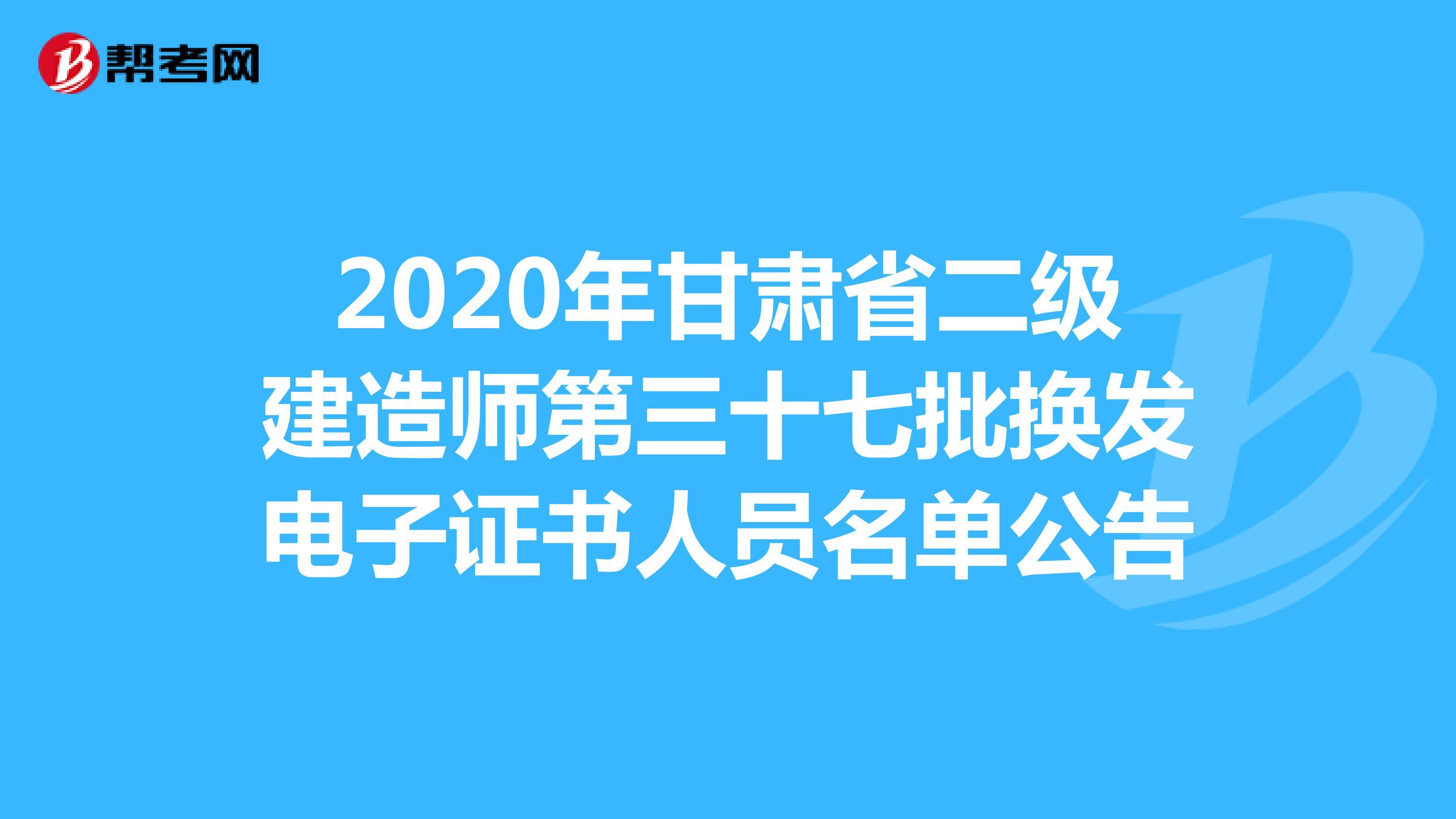 2020年甘肃省(hot88体育官网)二级建造师第三十七批换发电子证书人员名单公告