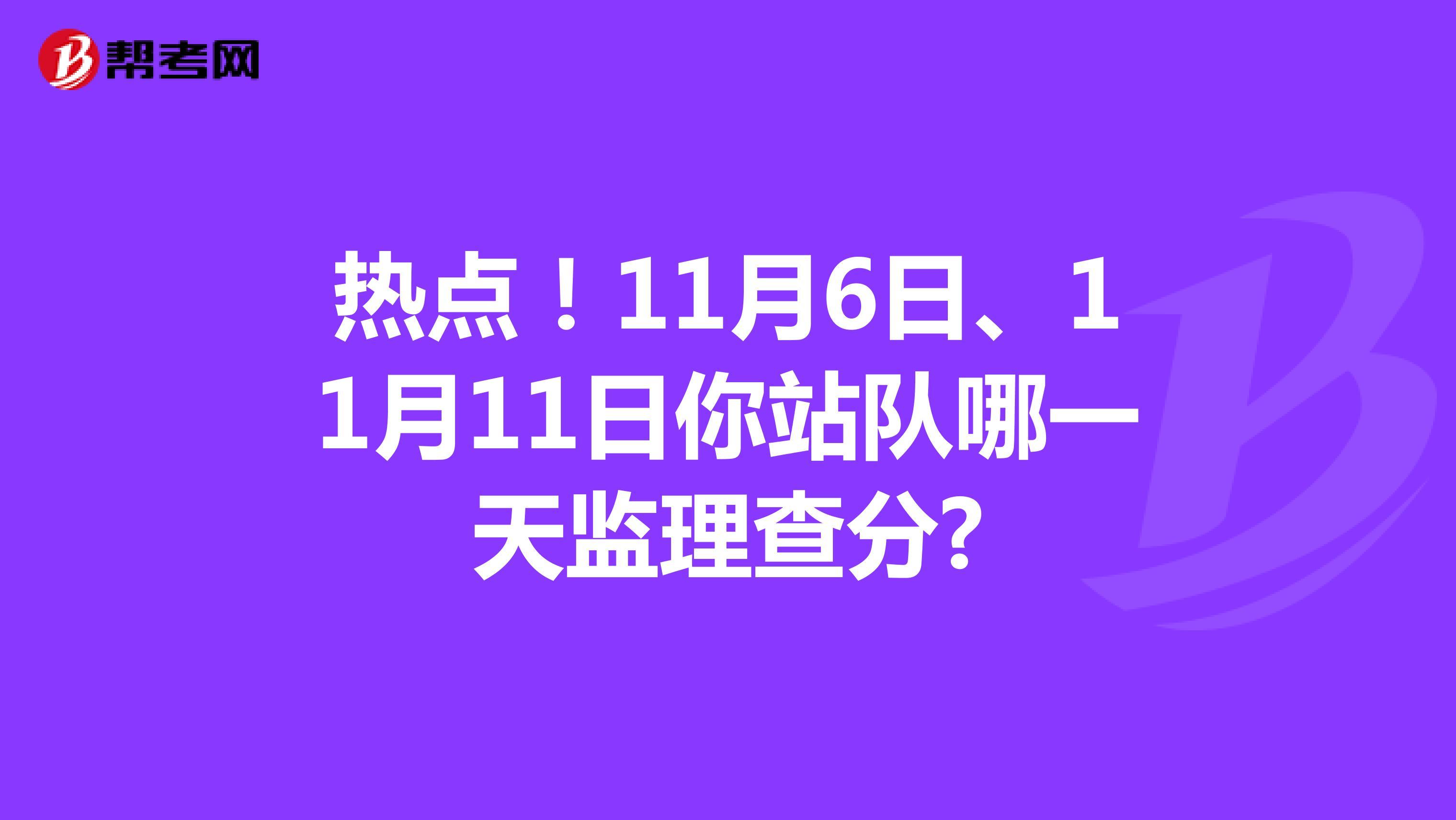 热点!11月6日、11月11日你站队哪一天监理查分?