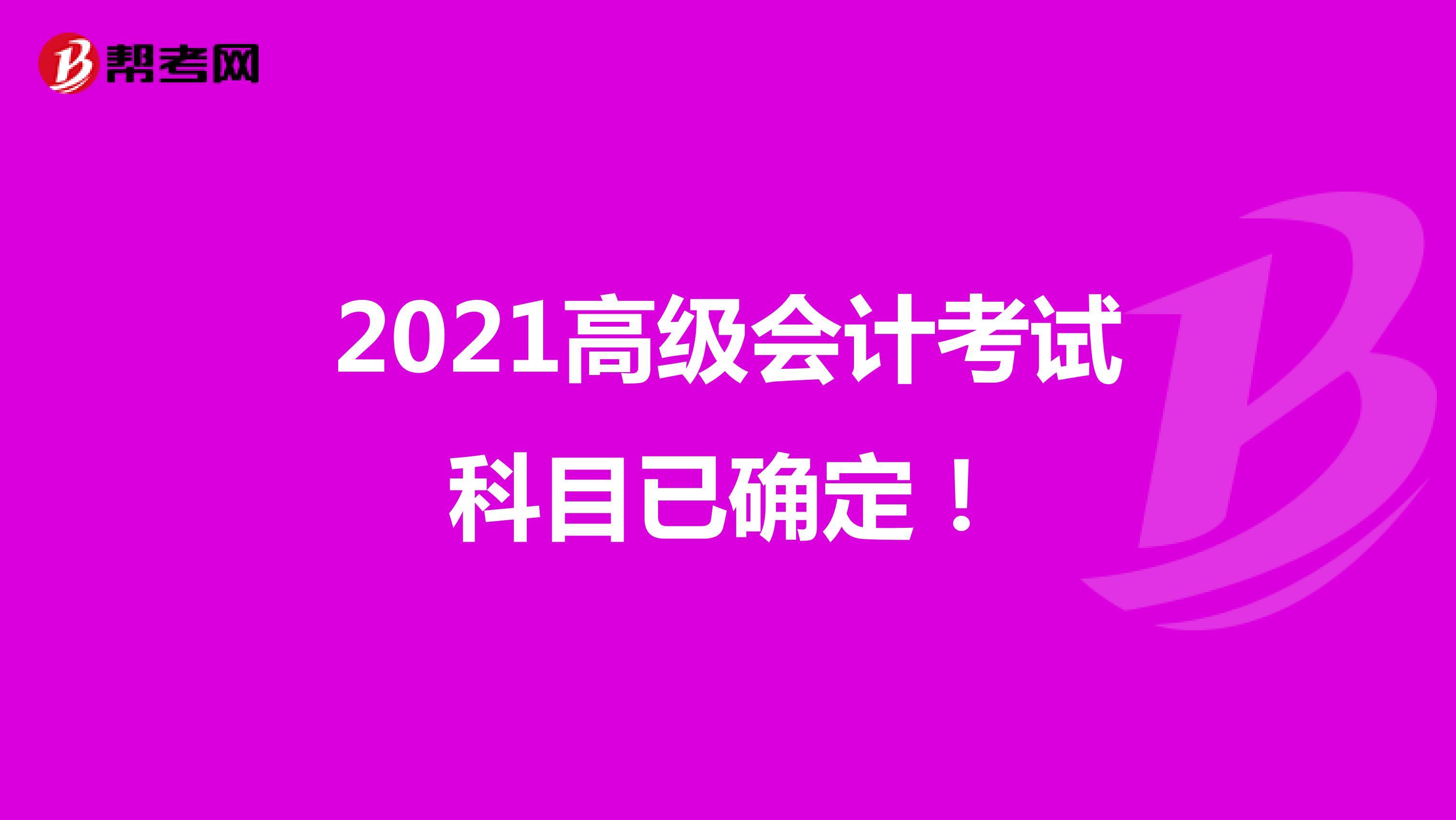 2021高级会计考试科目已确定!