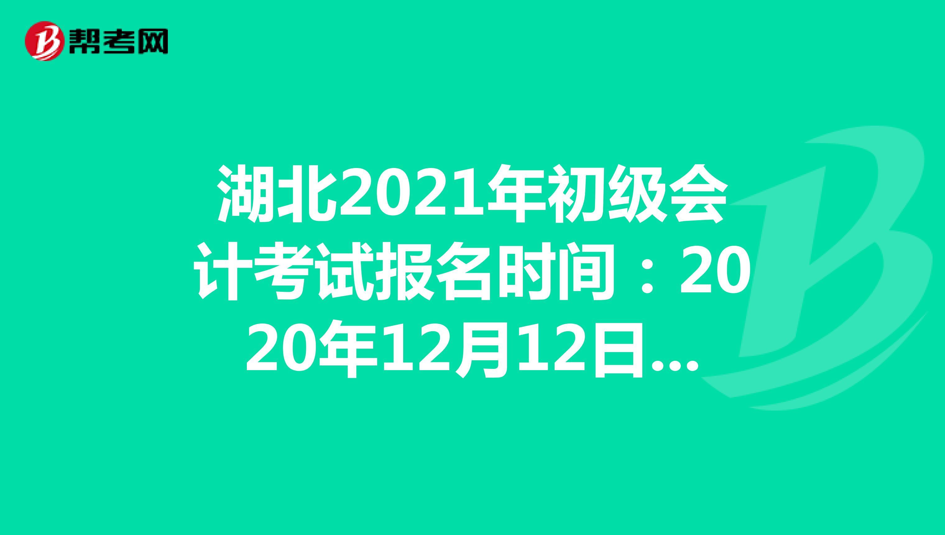 湖北2021年初级会计考试报名时间:2020年12月12日-25日