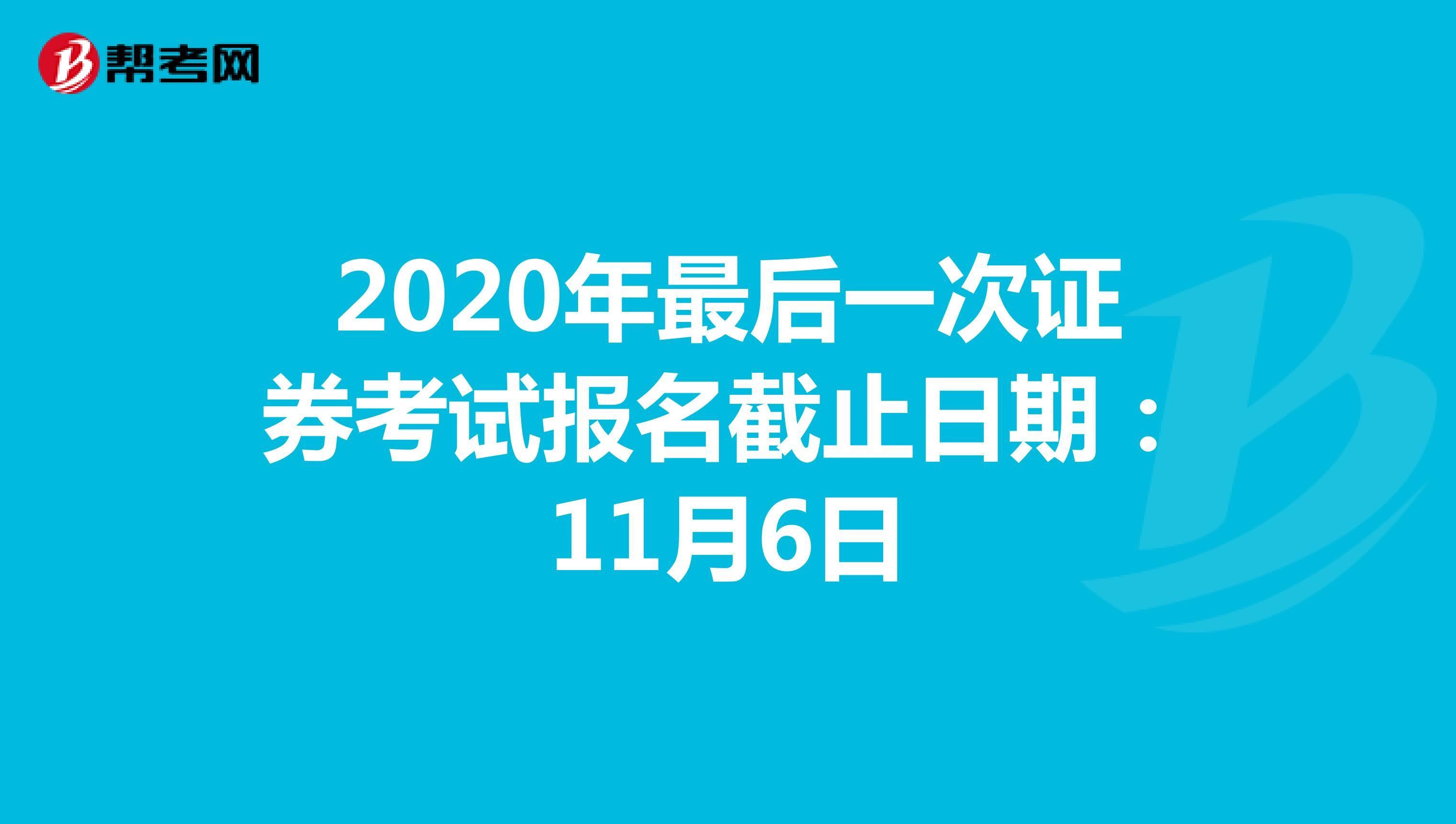 2020年最后一次证券考试报名截止日期:11月6日