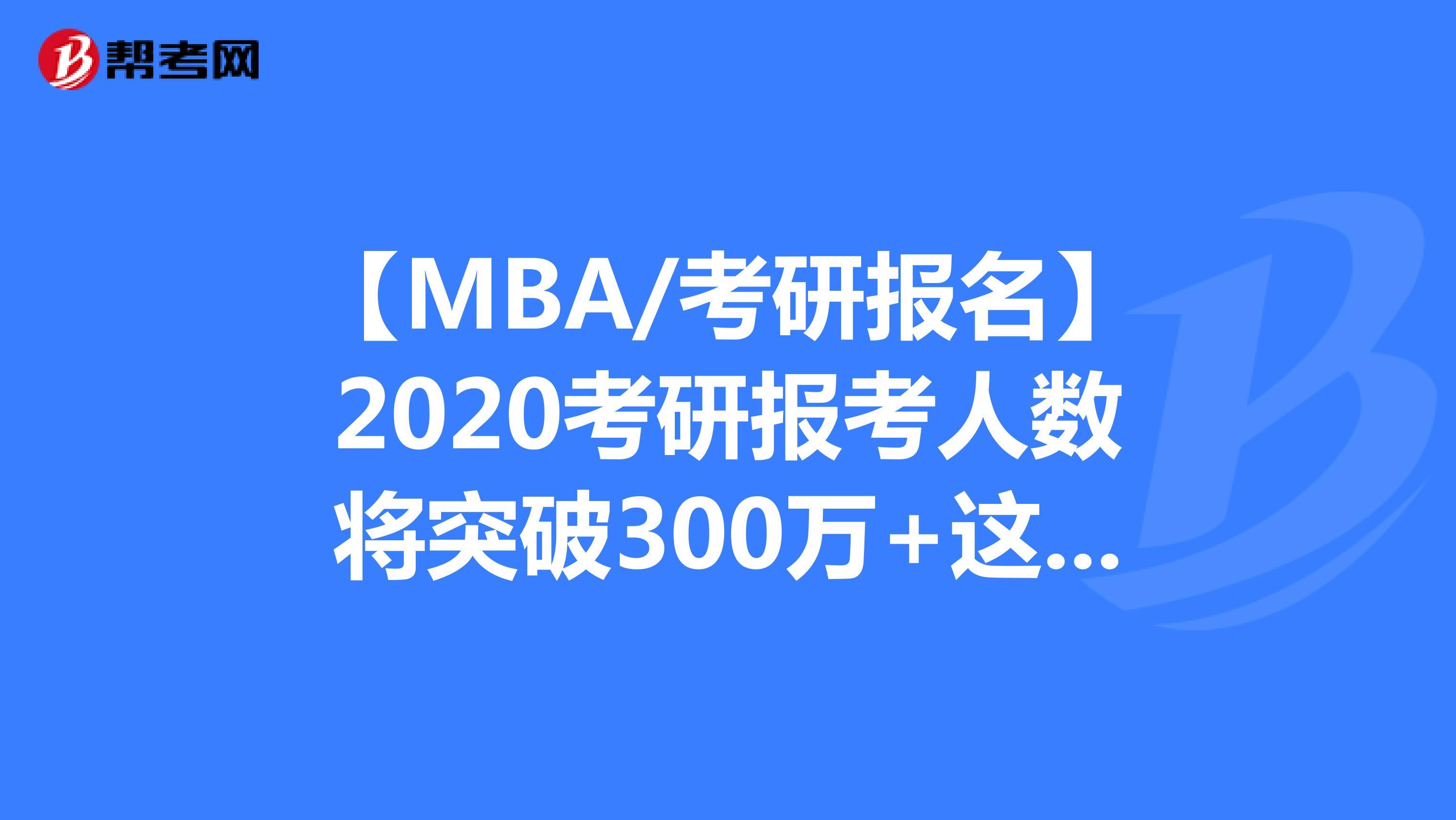 【MBA/考研报名】2020考研报考人数将突破300万+这些数据你了解吗?