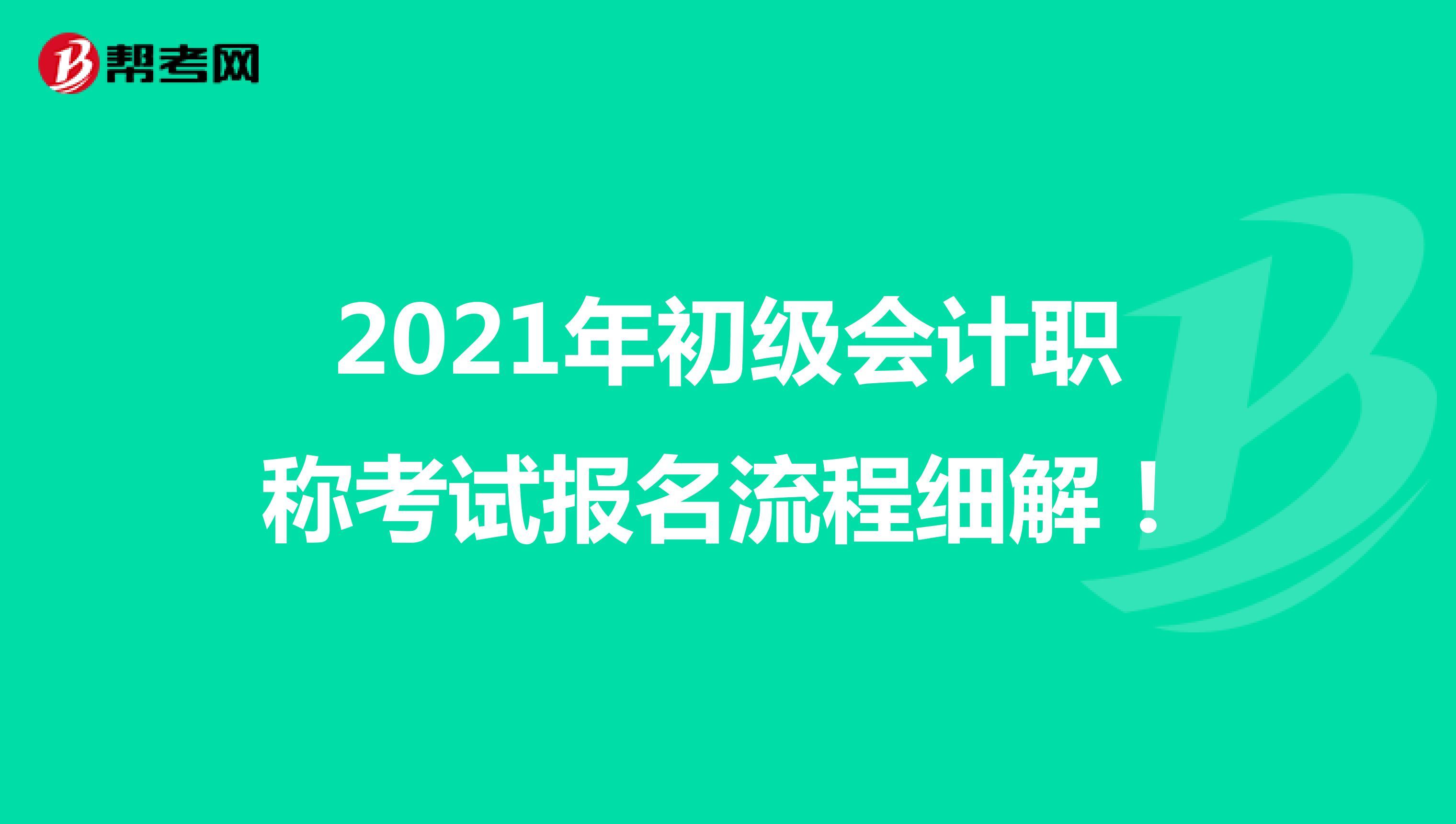 2021年初級會計職稱考試報名流程細解!