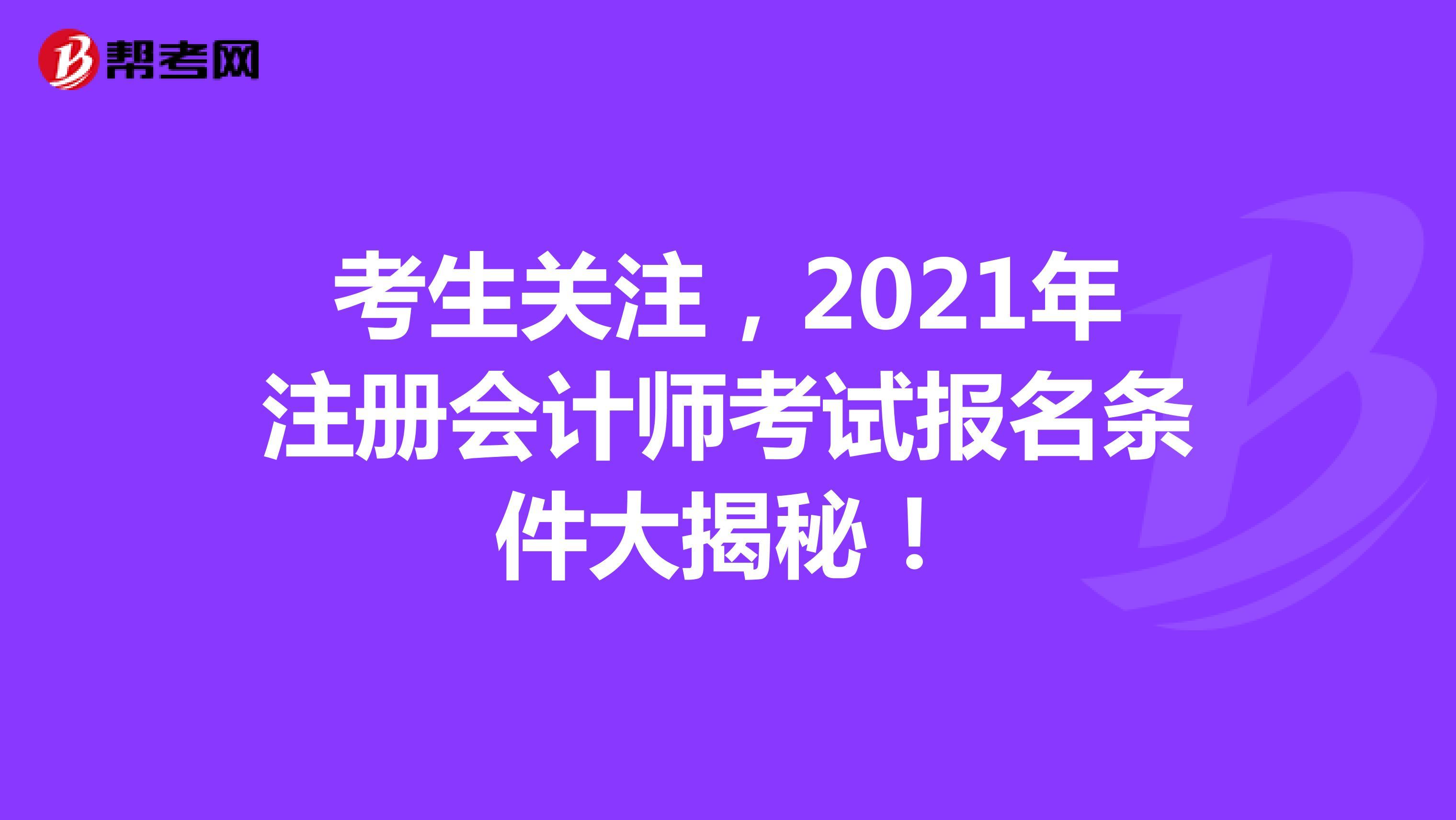 考生关注,2021年【hot88热竞技提款】注册会计师考试报名条件大揭秘!
