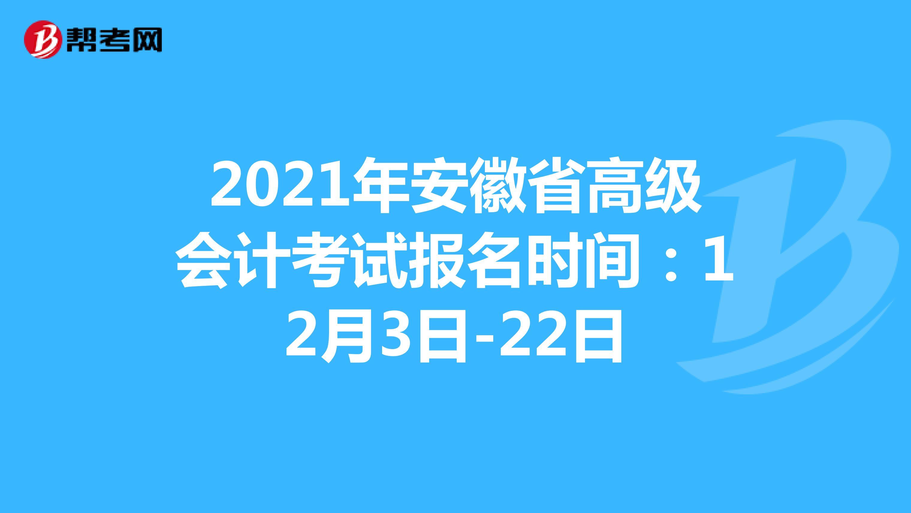 2021年安徽省高级会计考试报名时间:12月3日-22日