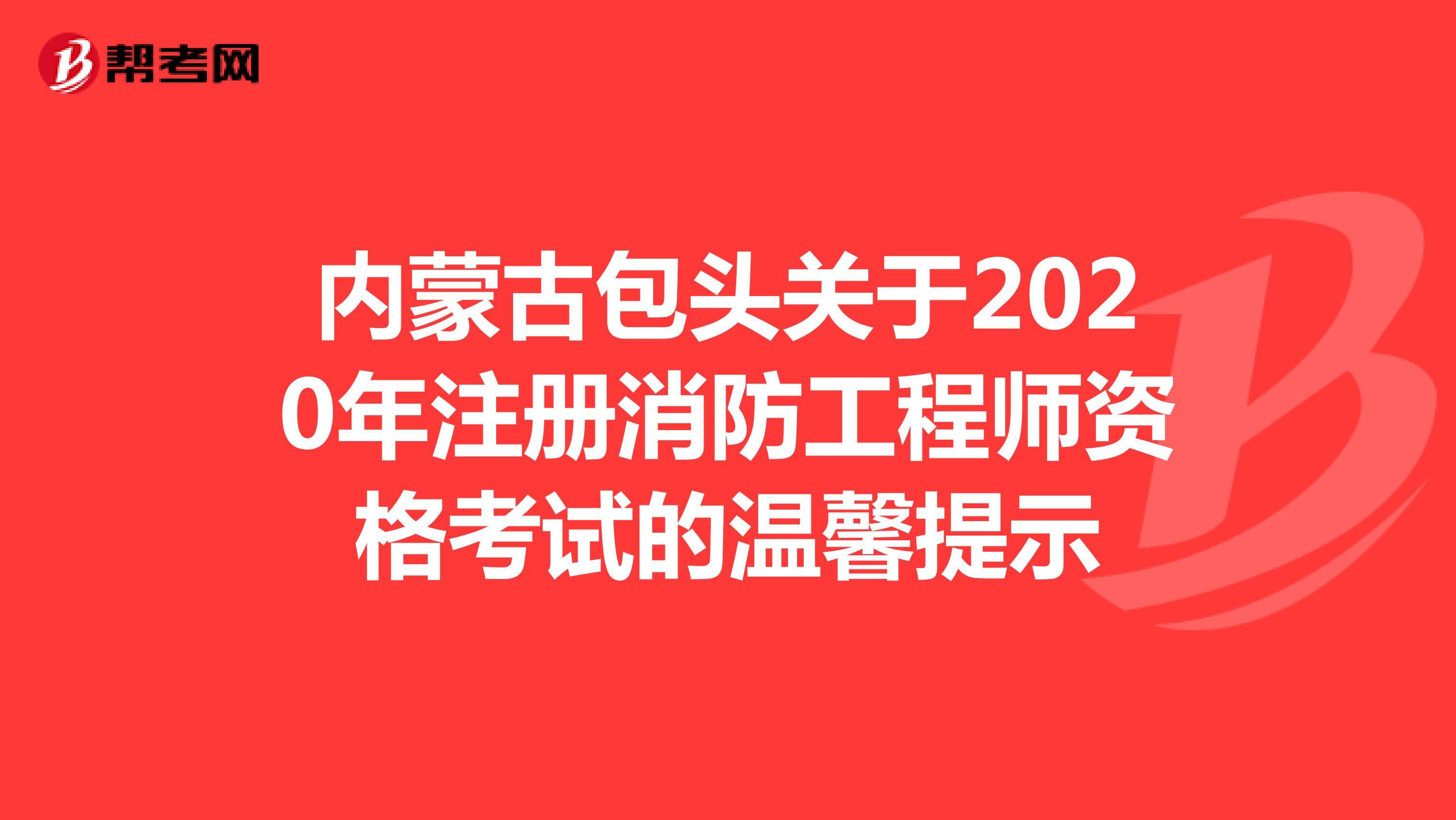内蒙古包头关于2020年注册消防工程师资格考试的温馨提示