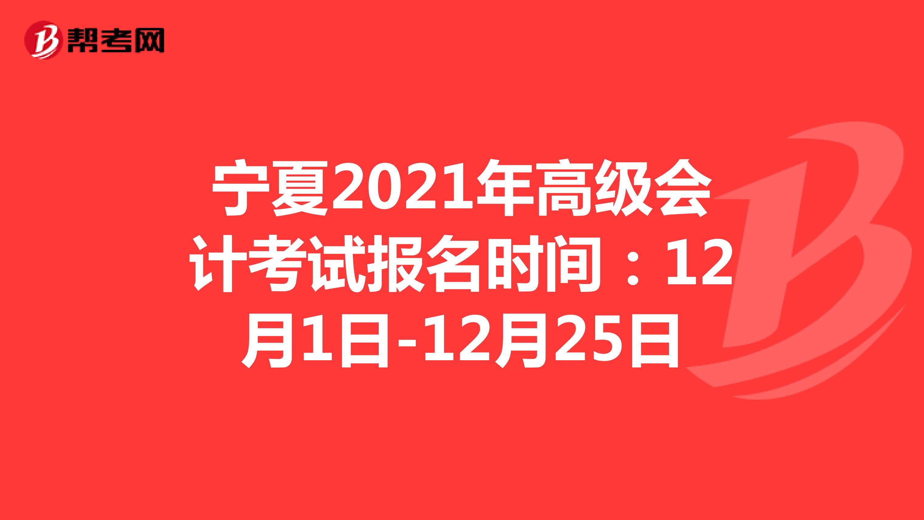 宁夏2021年高级会计考试报名时间:12月1日-24日
