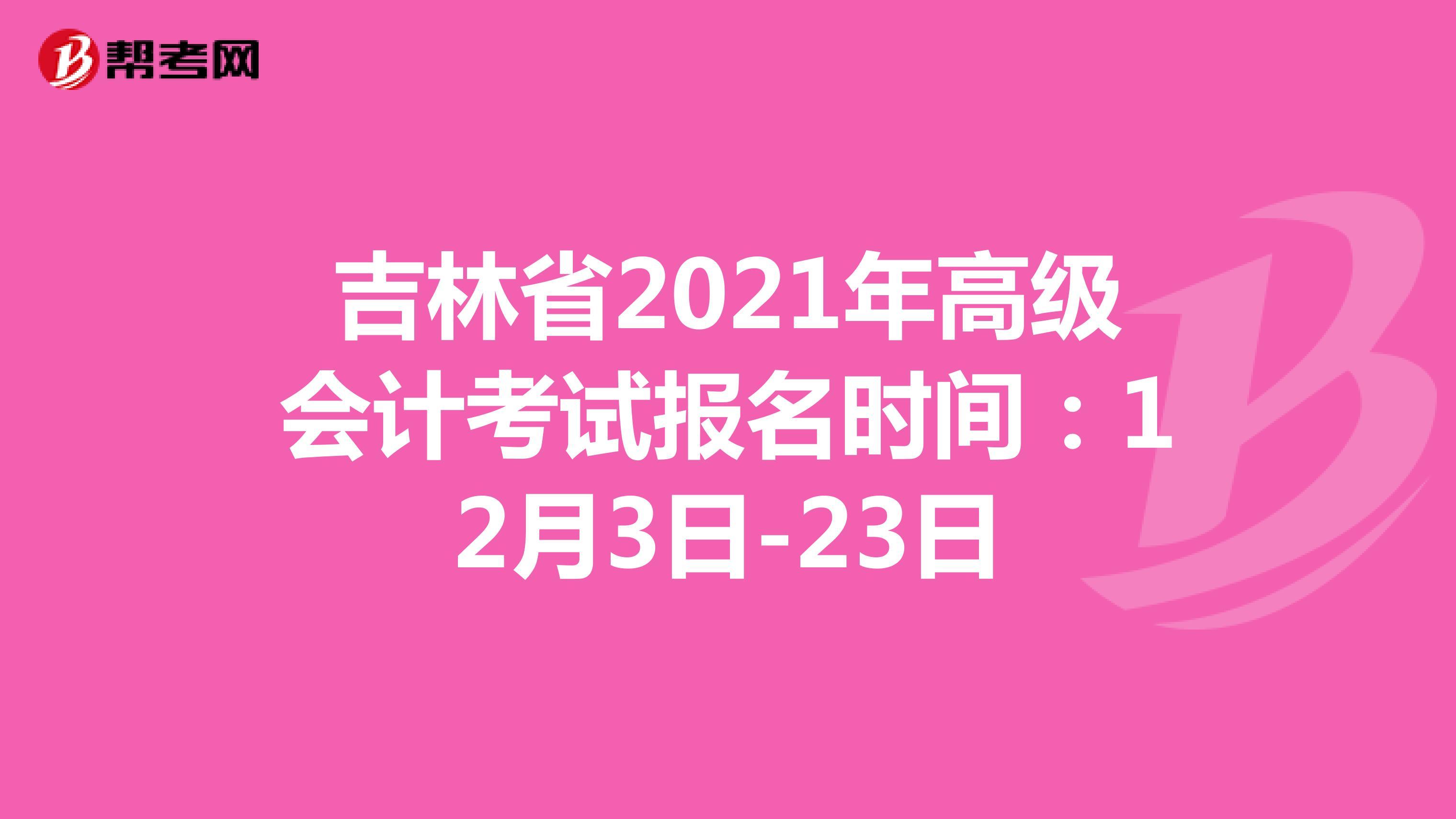 吉林省2021年高级会计考试报名时间:12月3日-23日