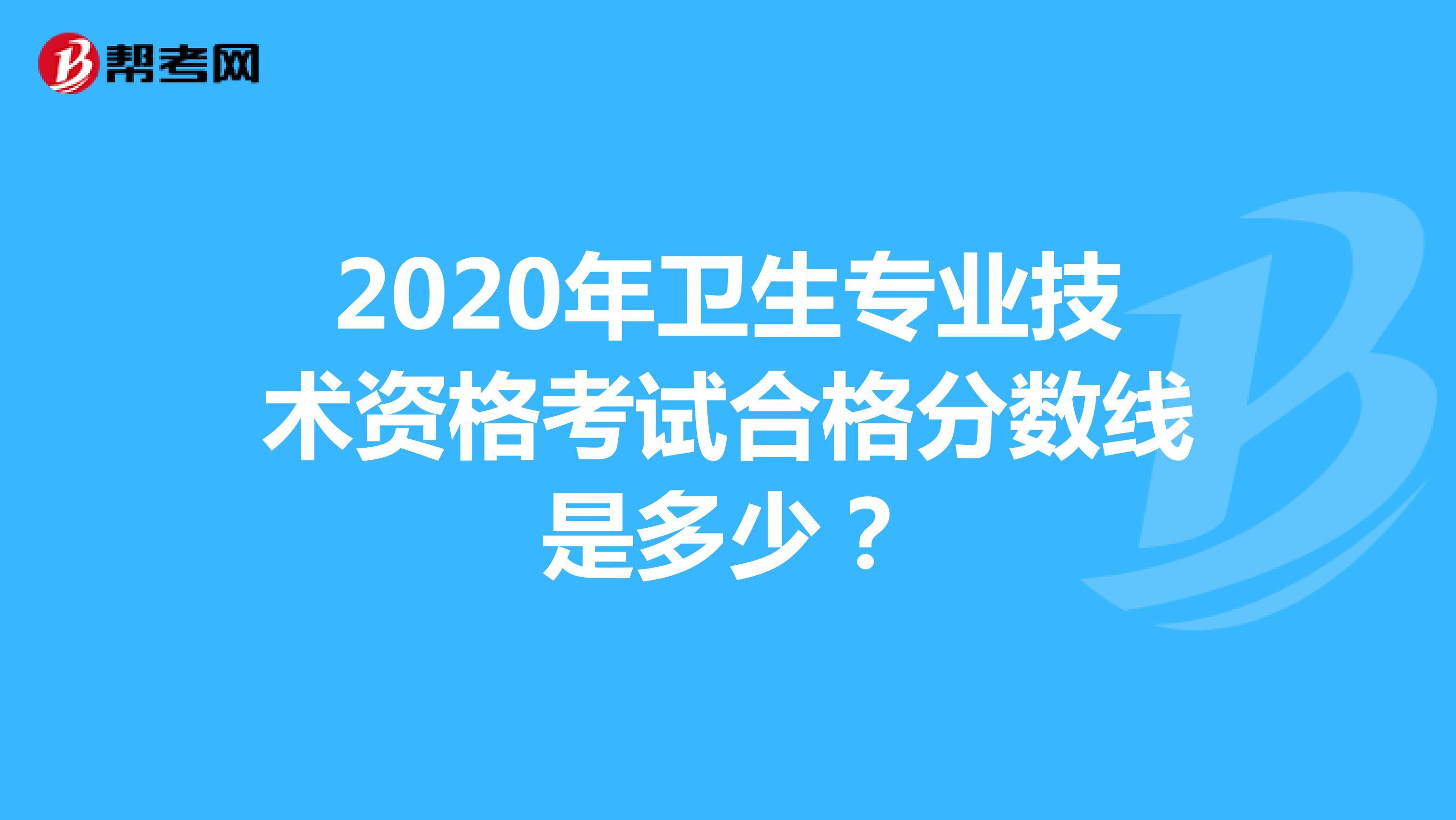 2020年衛生專業技術資格考試合格分數線是多少?