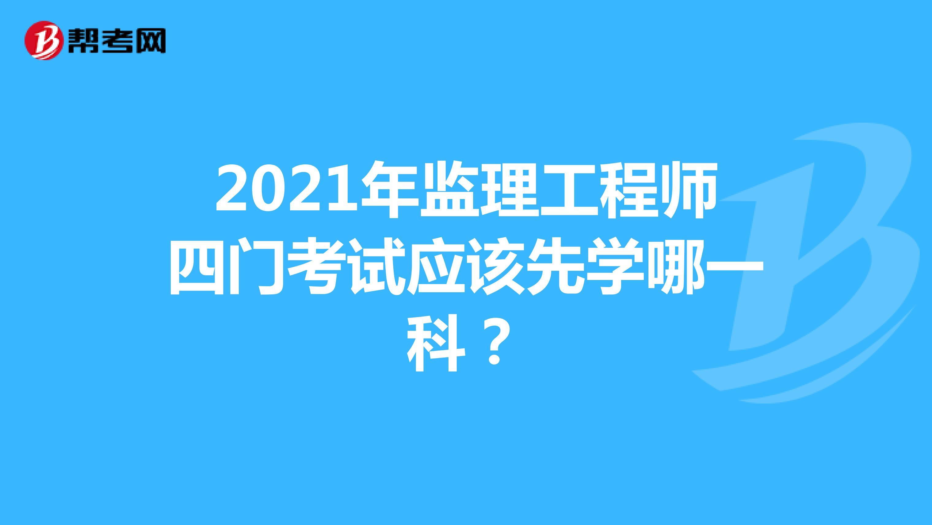 2021年监理工程师四门考试应该先学哪一科?