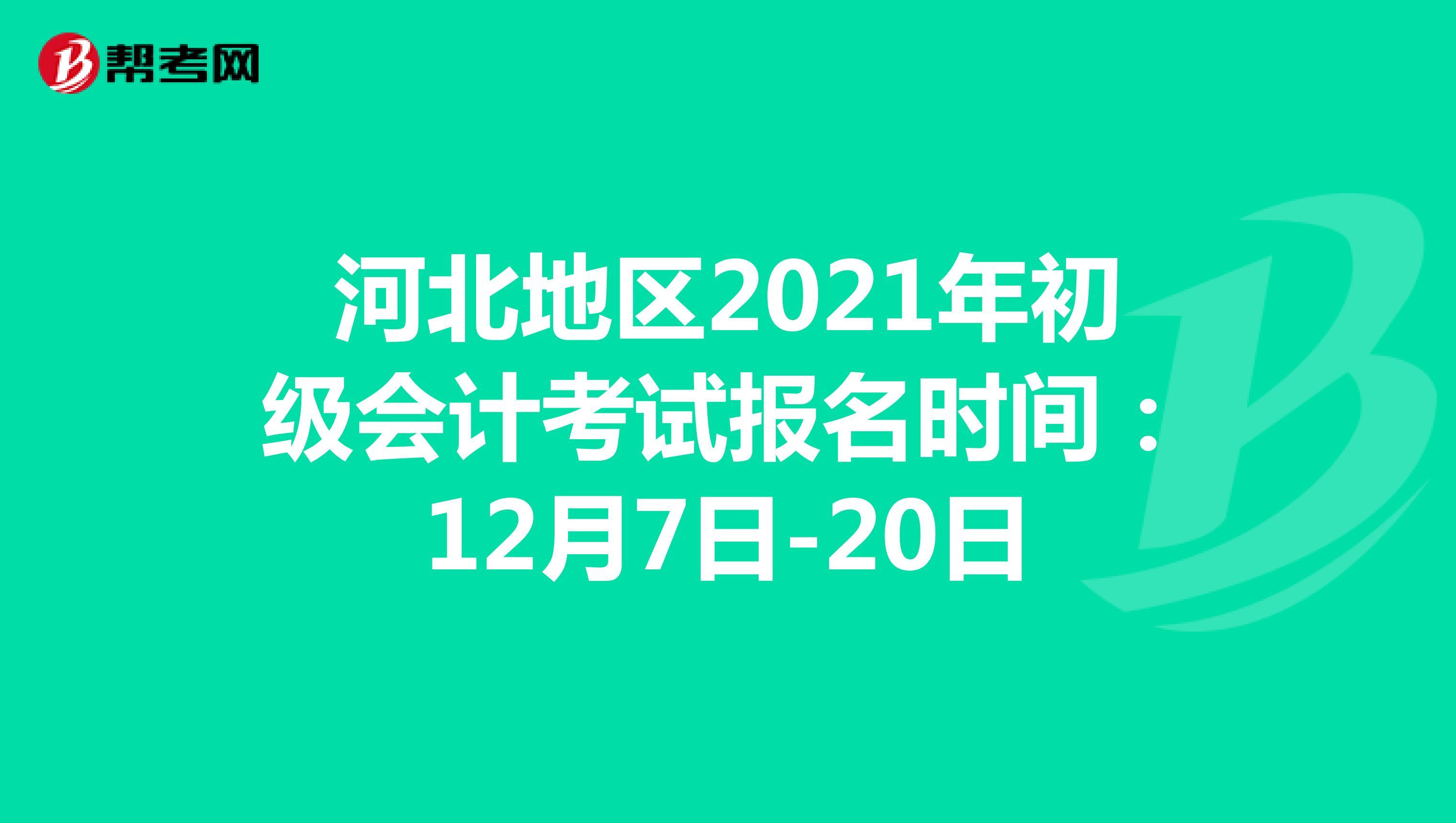 河北地区2021年初级会计考试报名时间:12月7日-20日