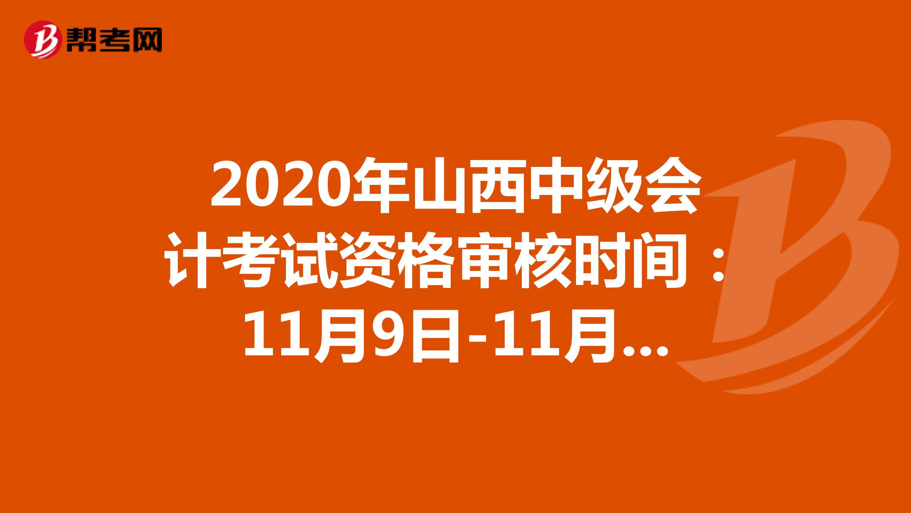 2020年山西中级会计考试资格审核时间:11月9日-11月13日