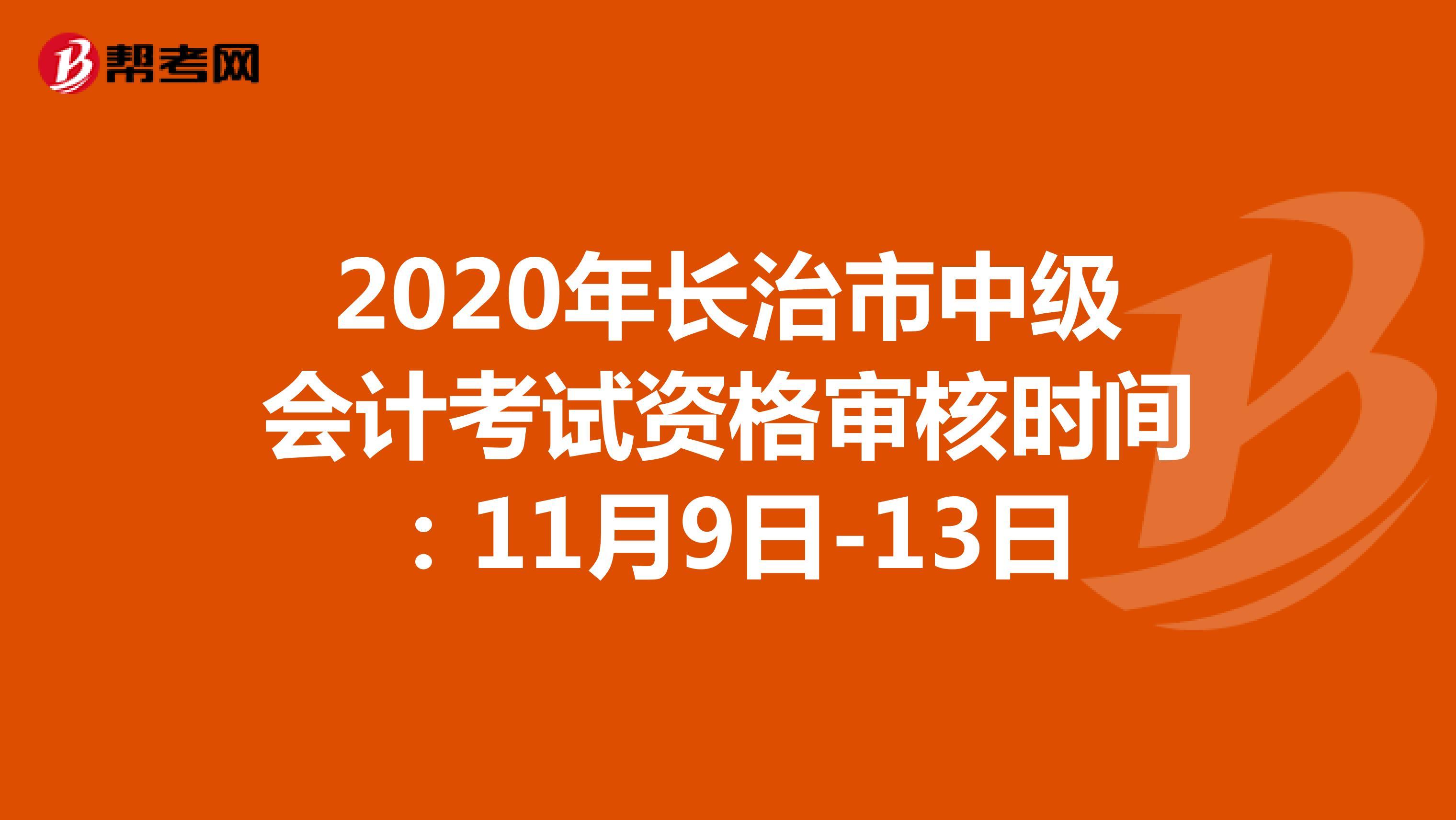 2020年长治市中级会计考试资格审核时间:11月9日-13日