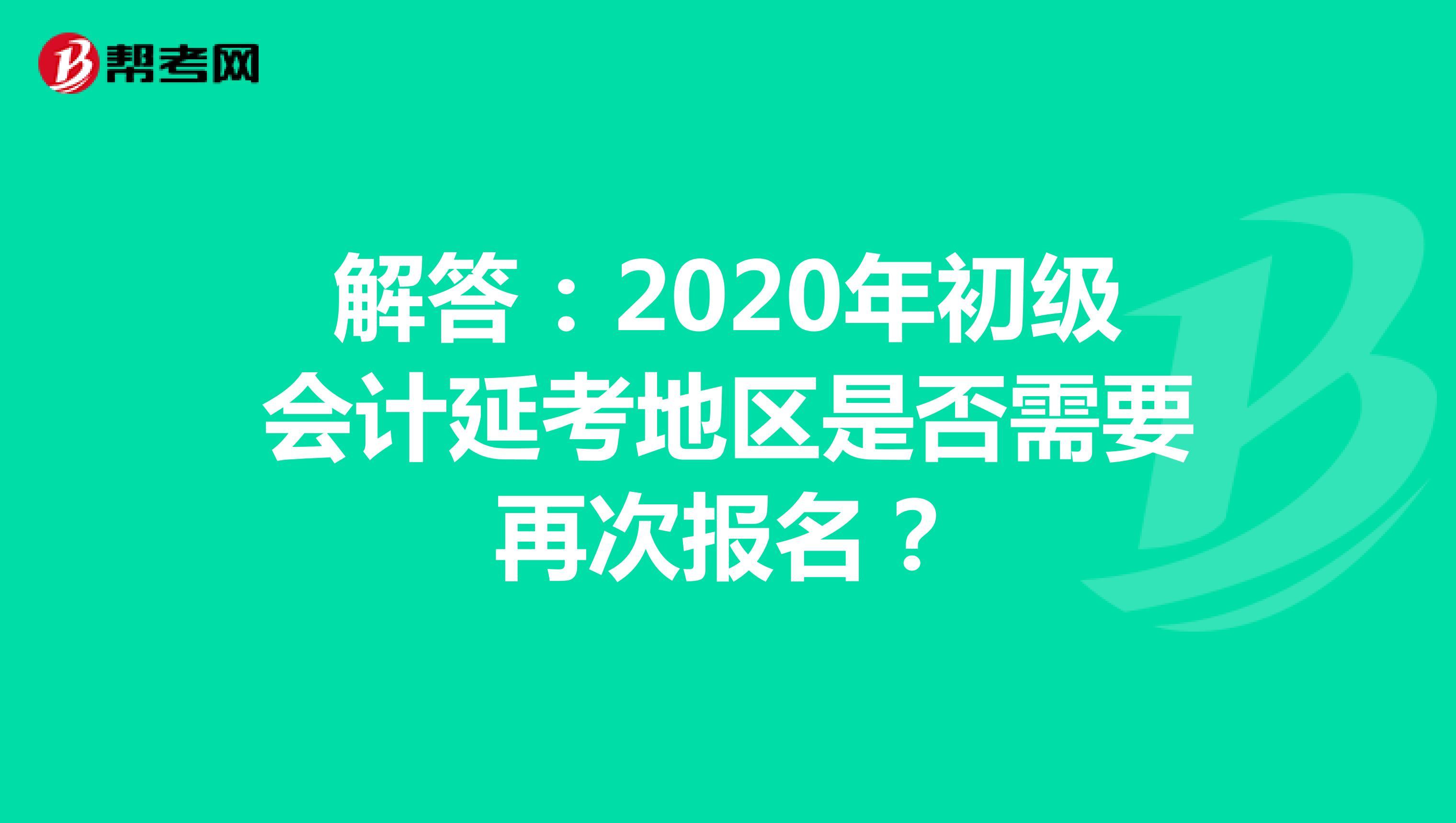 解答:2020年初级会计延考地区是否需要再次报名?