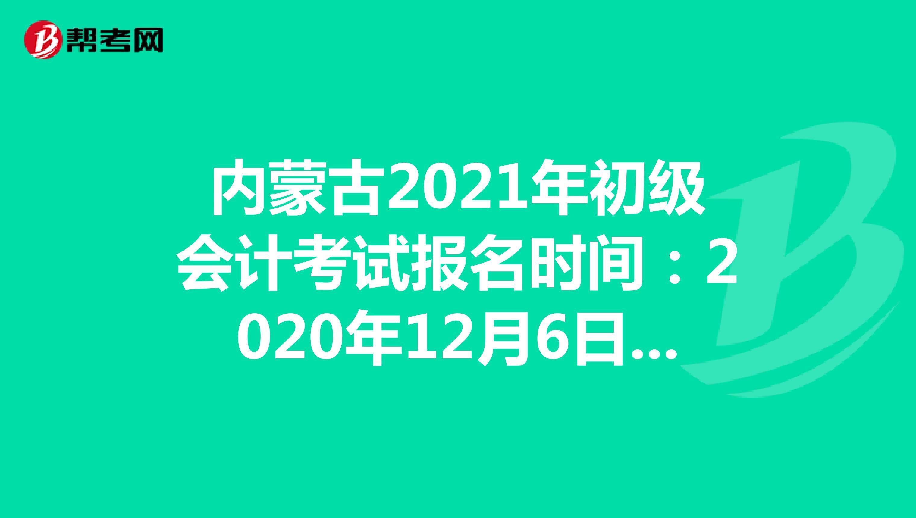 内蒙古2021年初级会计考试报名时间:2020年12月6日-25日