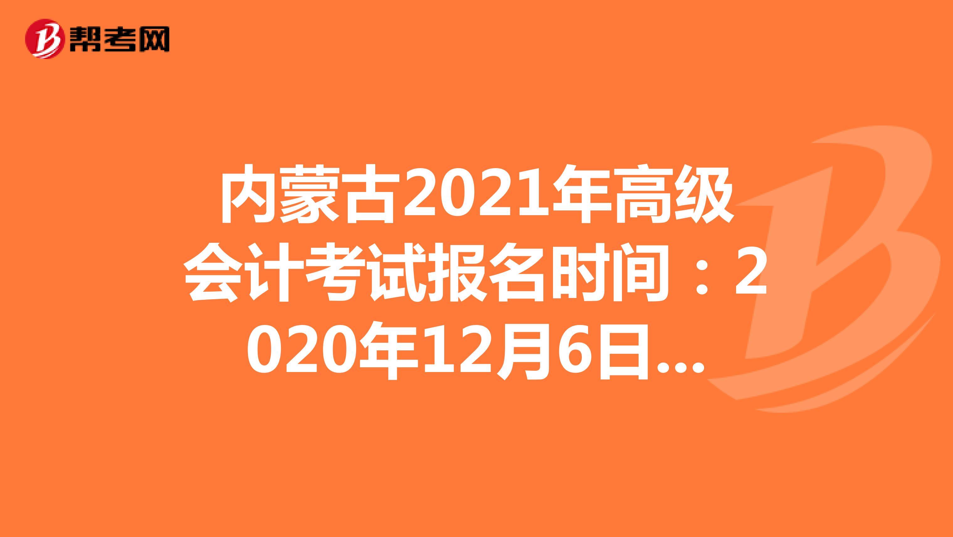 内蒙古2021年高级会计考试报名时间:2020年12月6日-25日