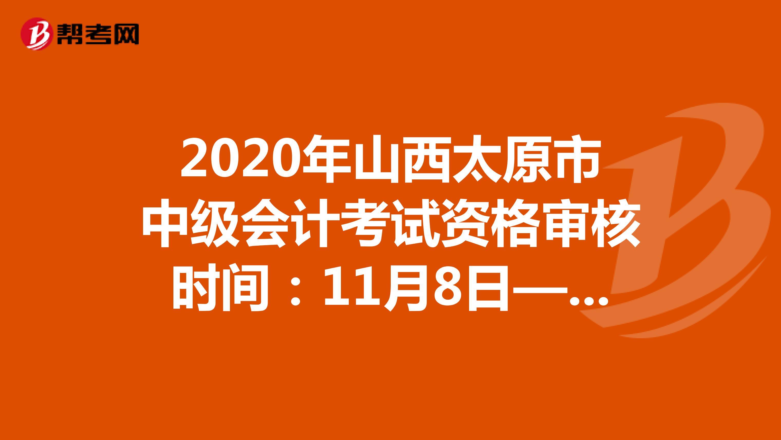 2020年山西太原市中级会计考试资格审核时间:11月8日—11月13日