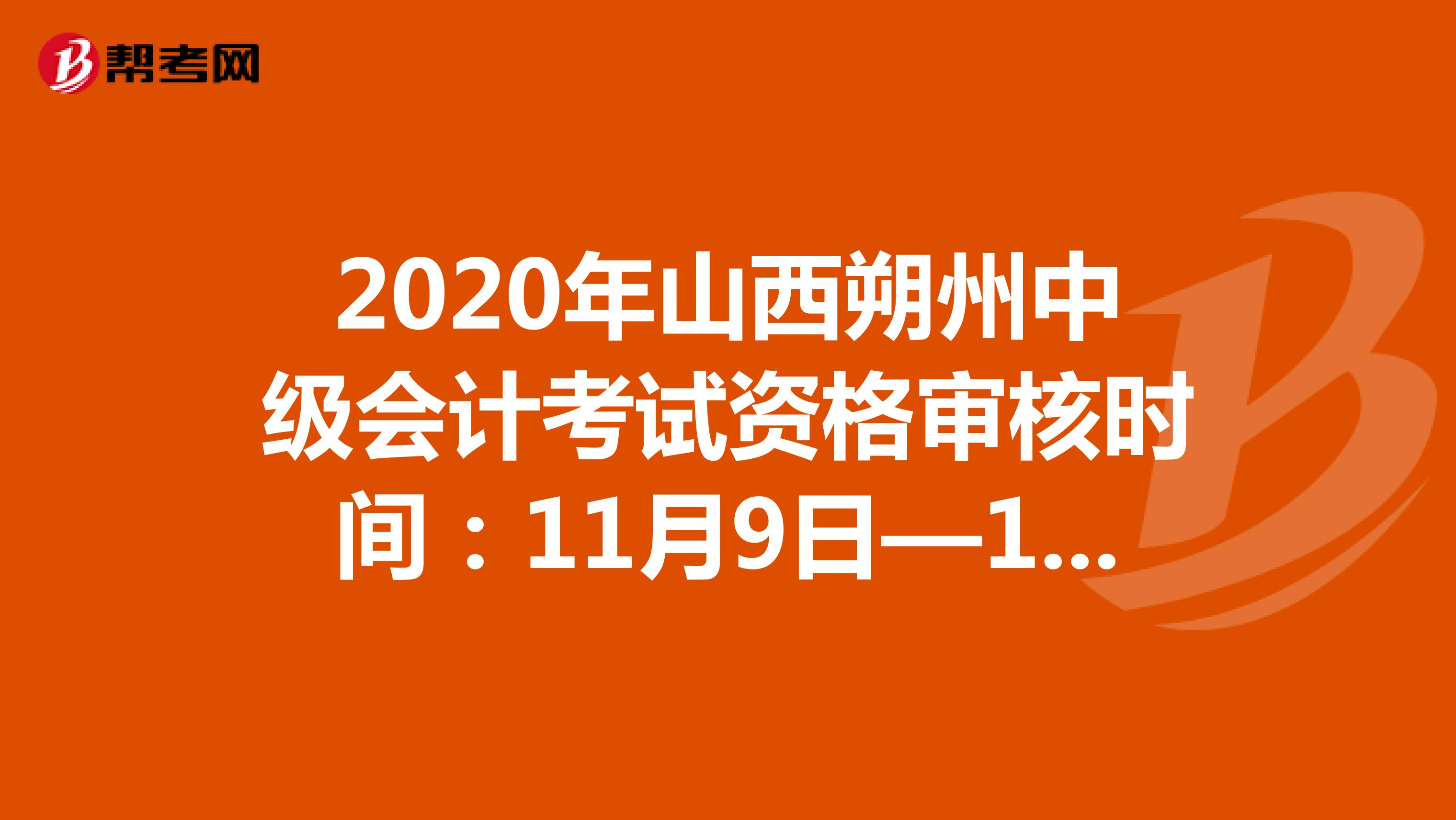 2020年山西朔州中级会计考试资格审核时间:11月9日—11月11日