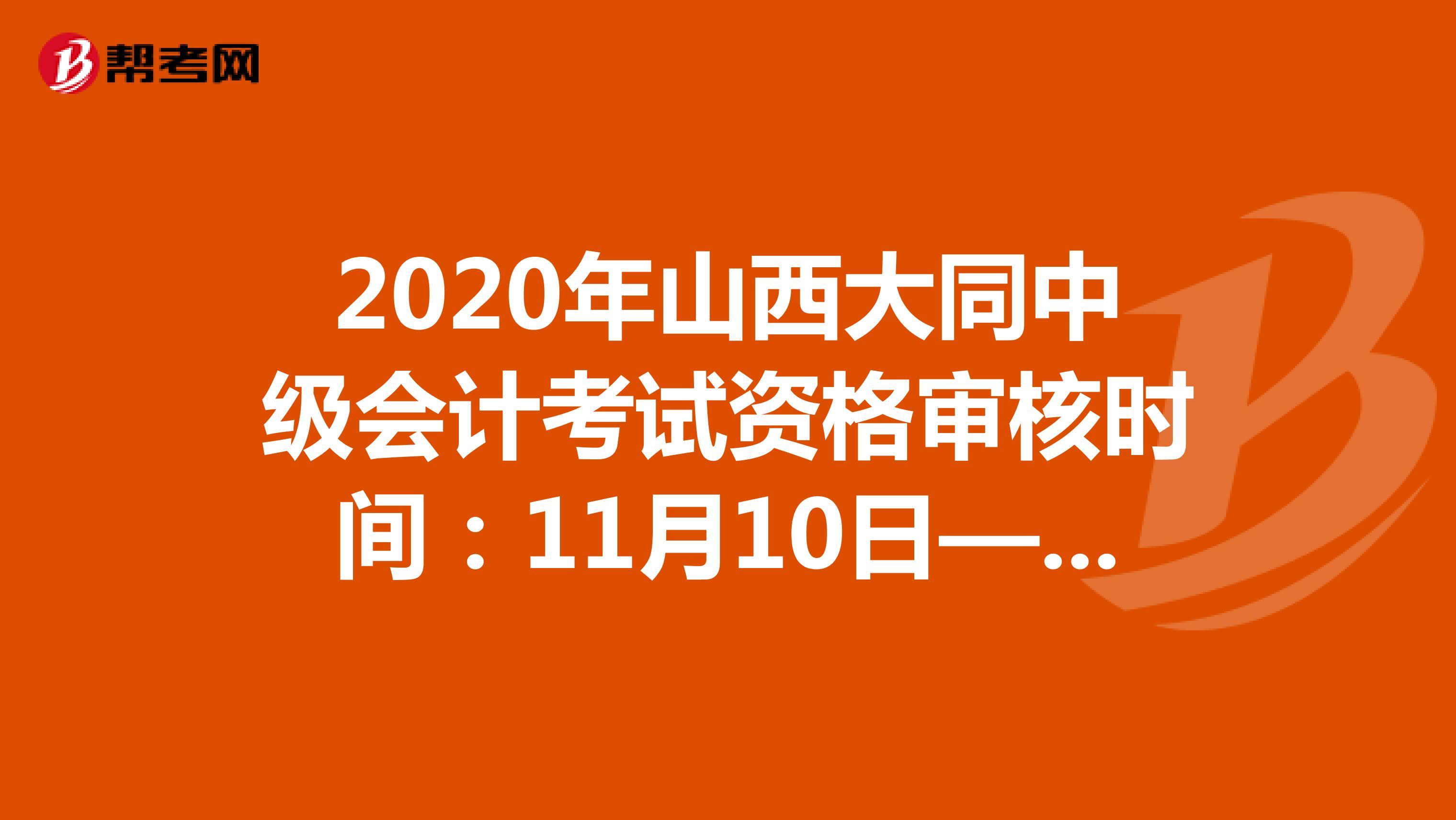 2020年山西大同中级会计考试资格审核时间:11月10日—11月11日