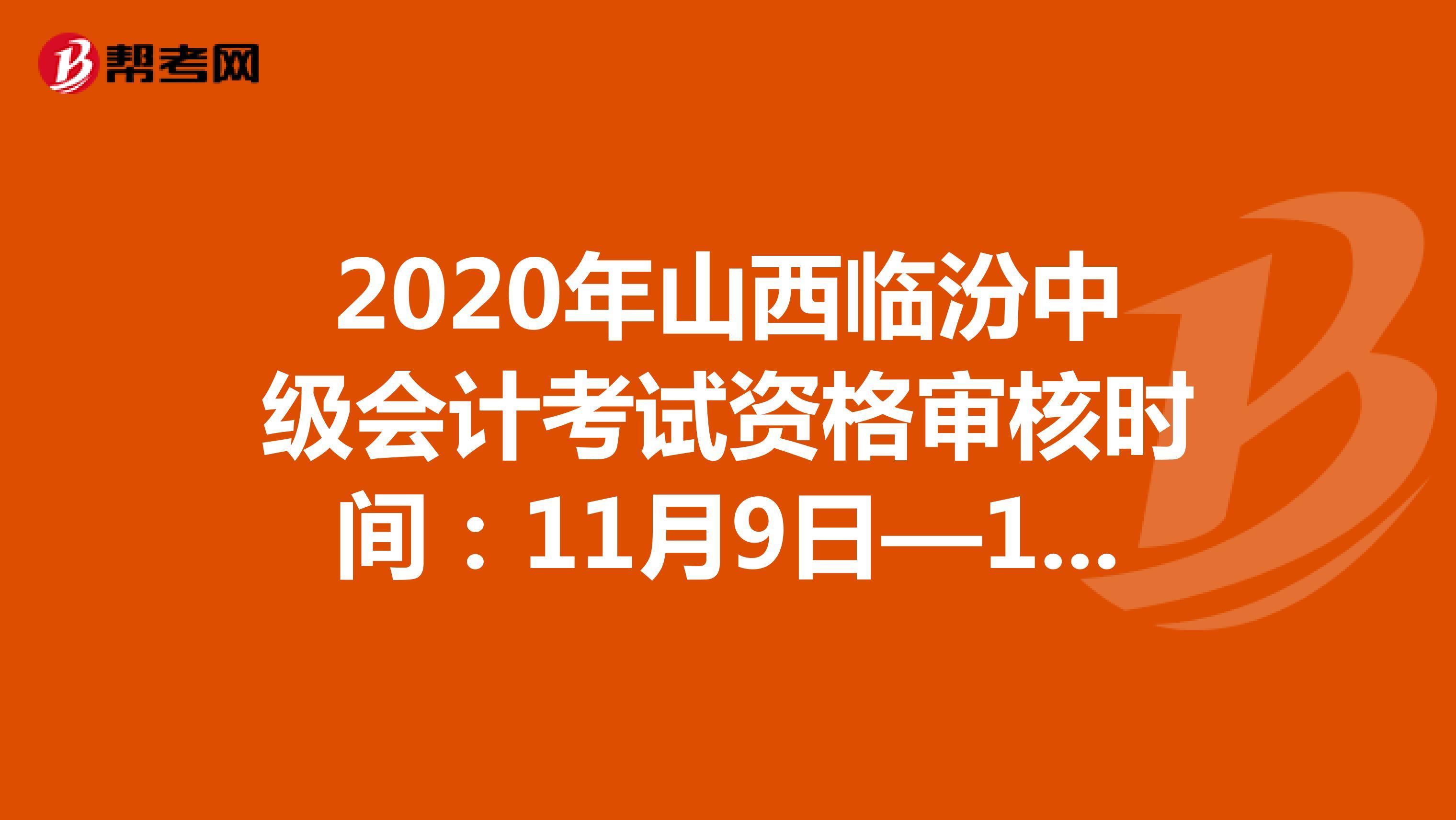 2020年山西临汾中级会计考试资格审核时间:11月9日—11月11日
