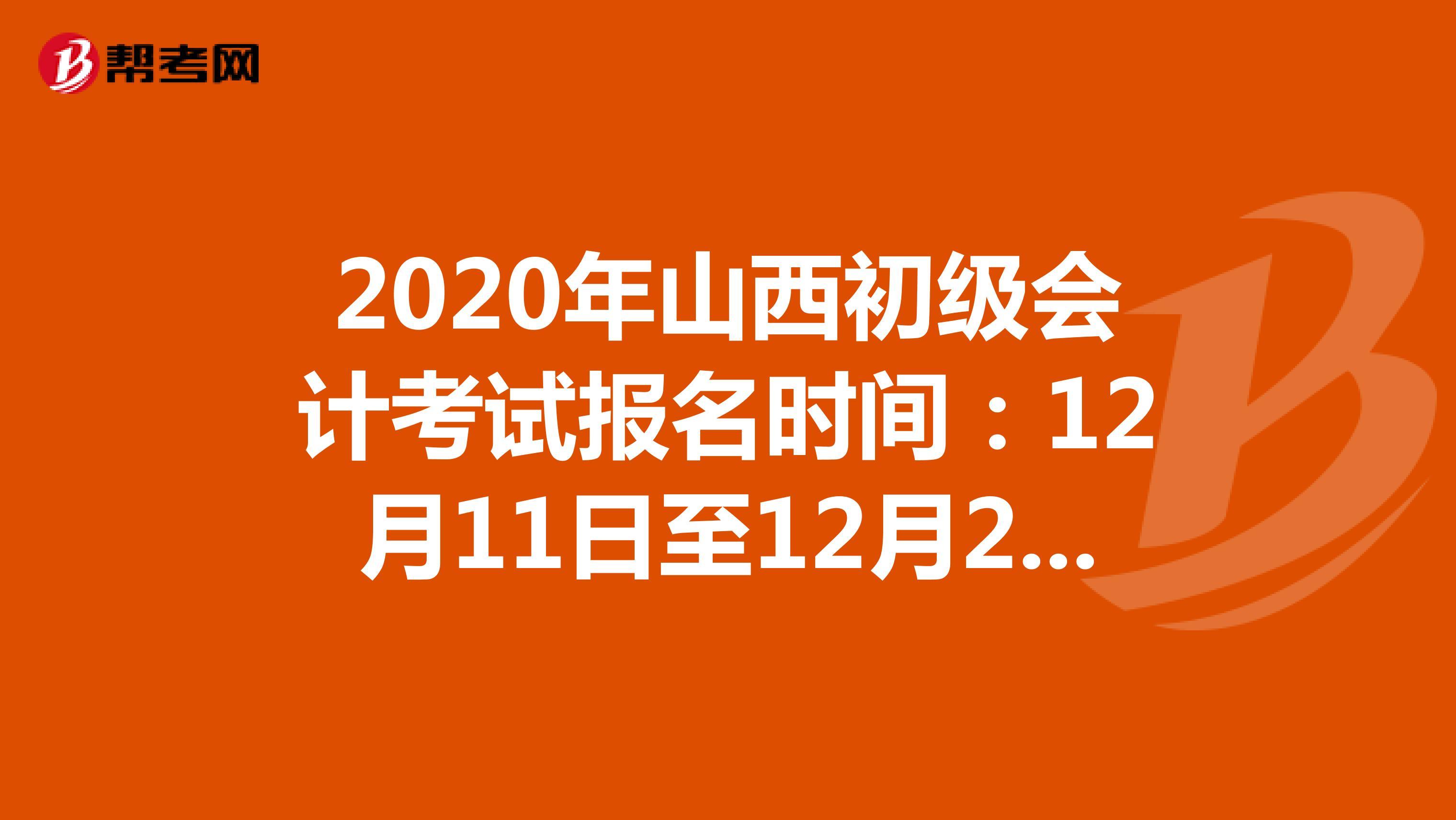 2021年山西初级会计考试报名时间:12月11日至12月25日
