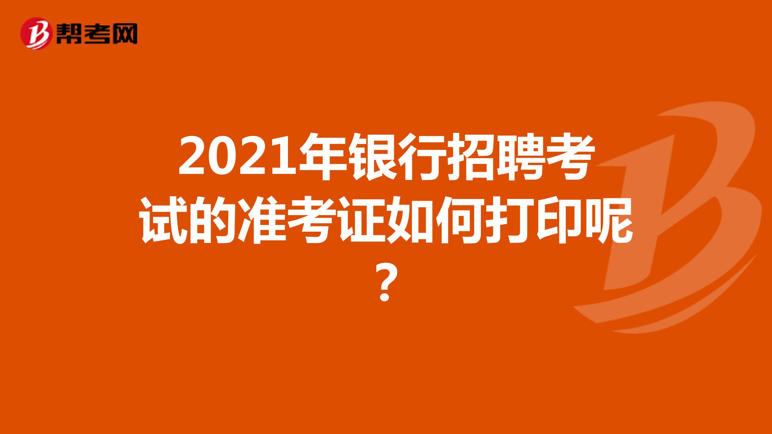 2021年银行招聘考试的准考证如何打印呢?