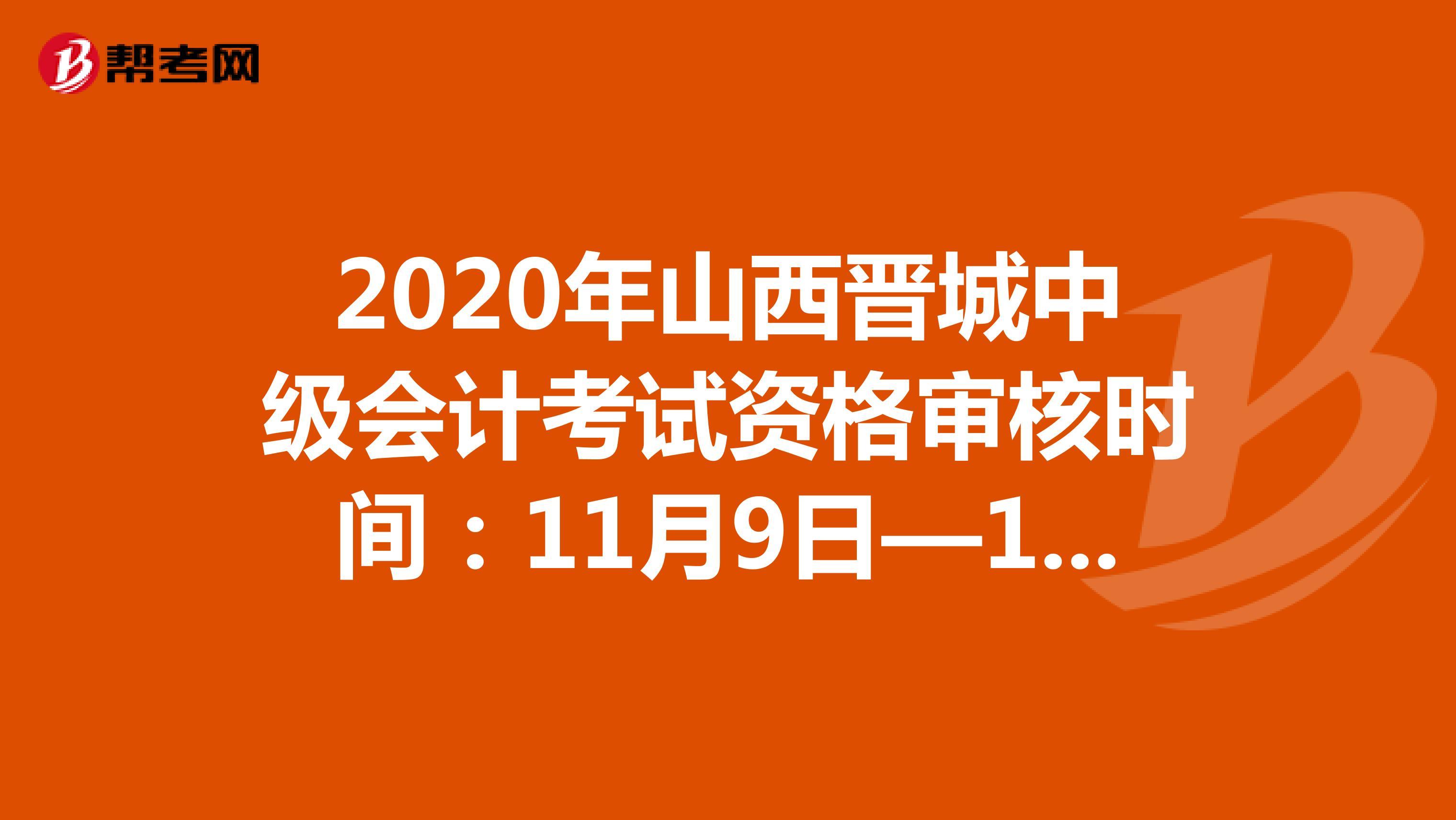 2020年山西晋城中级会计考试资格审核时间:11月9日—11月13日
