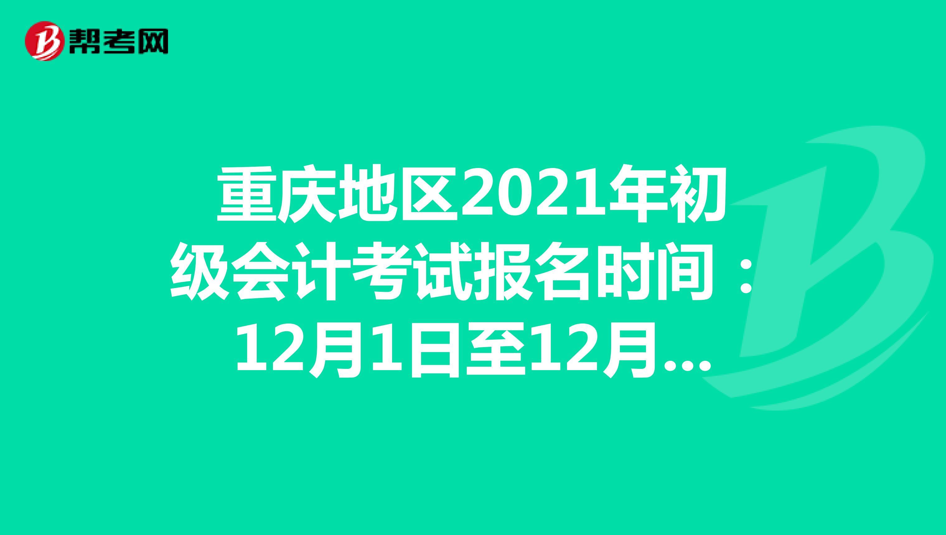 重庆地区2021年初级会计考试报名时间:12月1日至12月25日