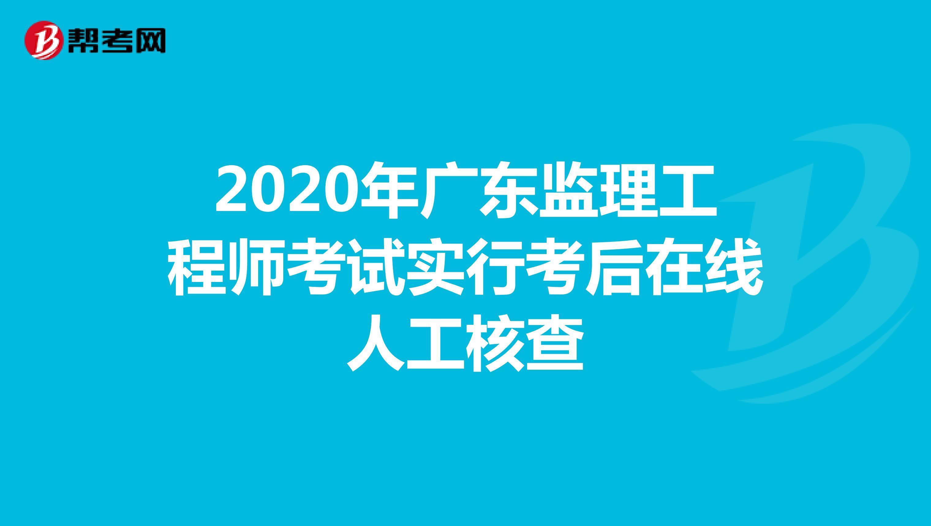 2020年广东监理工程师考试实行考后在线人工核查