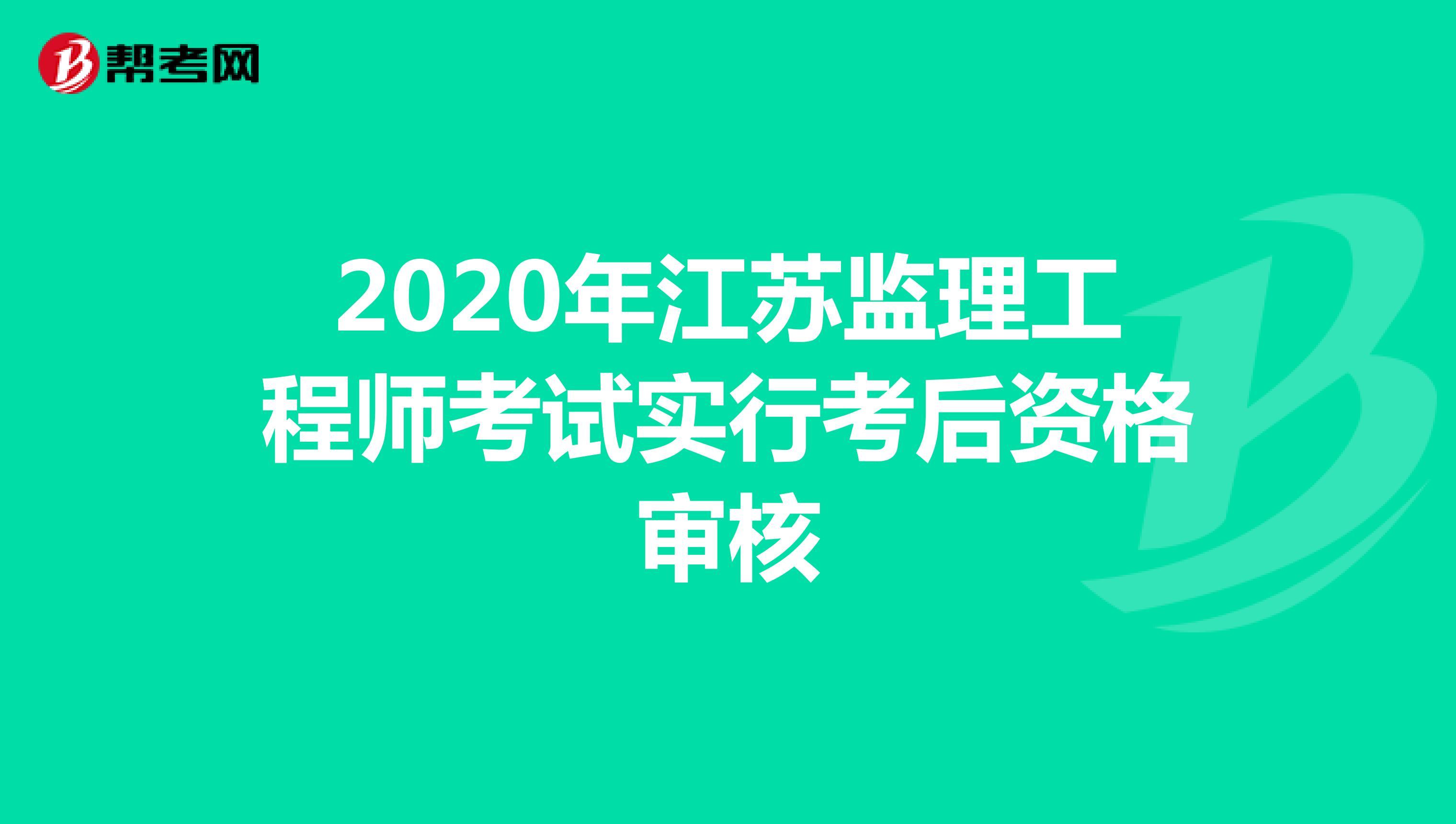 2020年江苏监理工程师考试实行考后资格审核