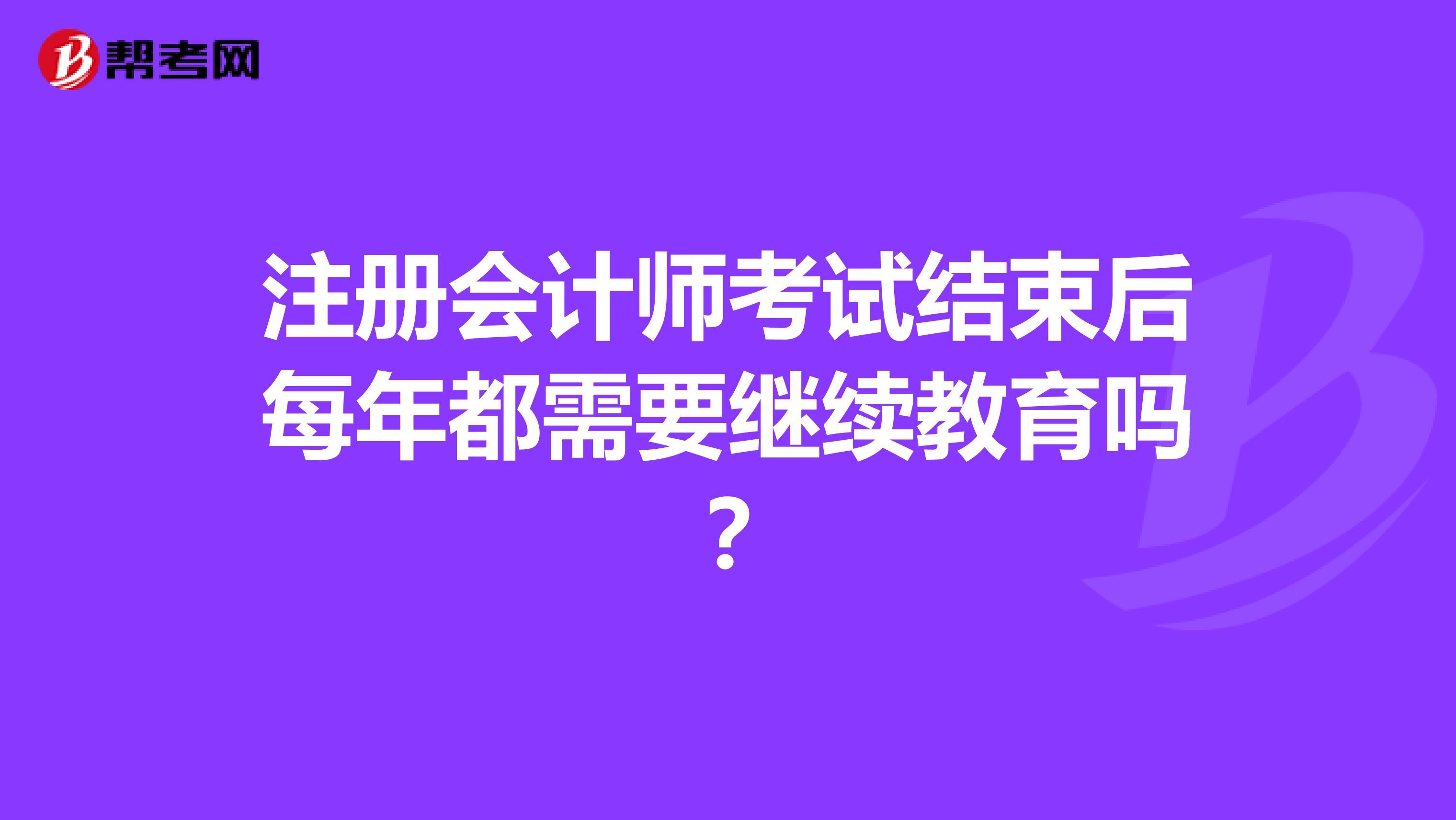 【hot88热竞技提款】注册会计师考试结束后每年都需要继续教育吗?