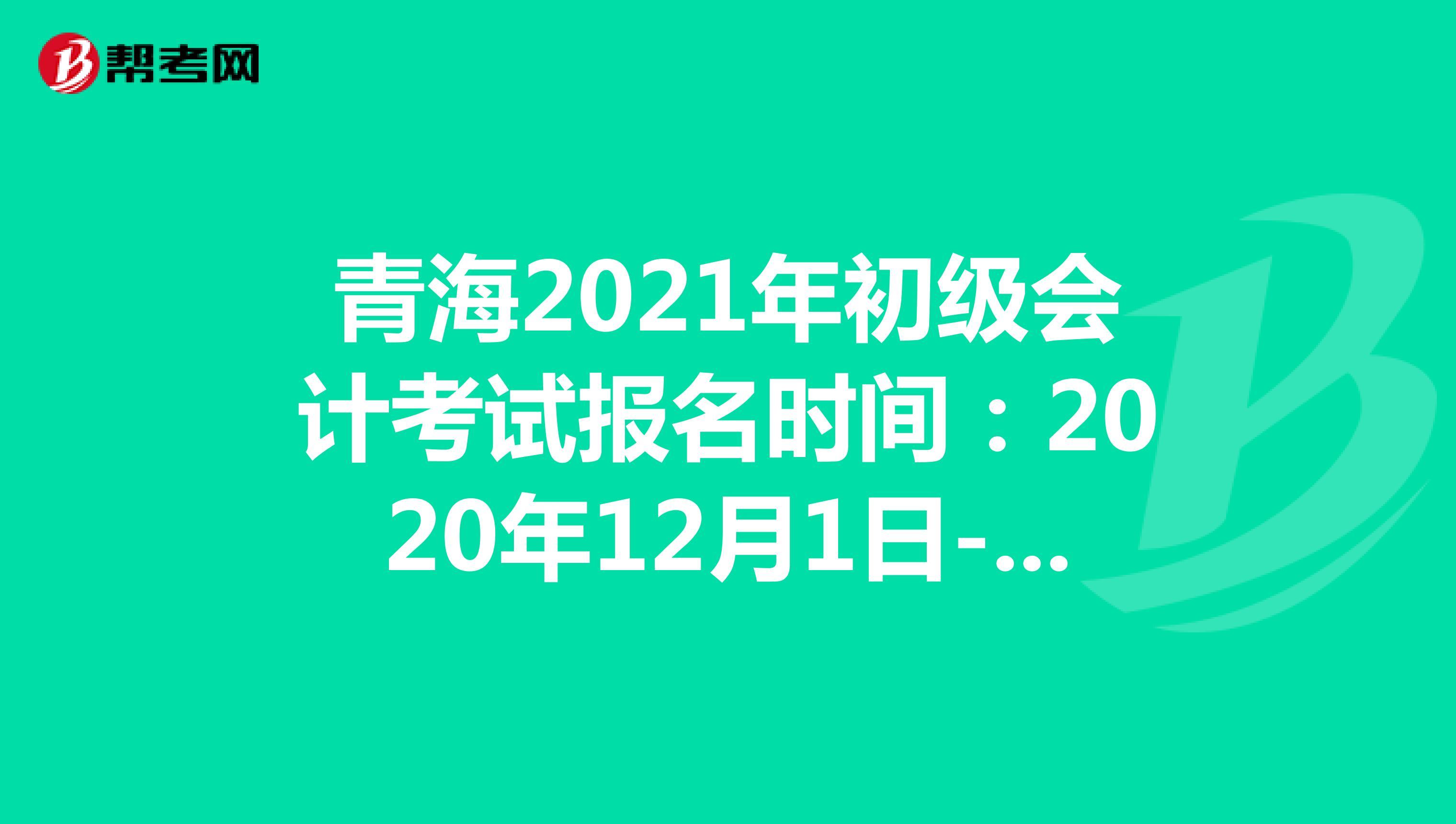 青海2021年初级会计考试报名时间:2020年12月1日-12月25日