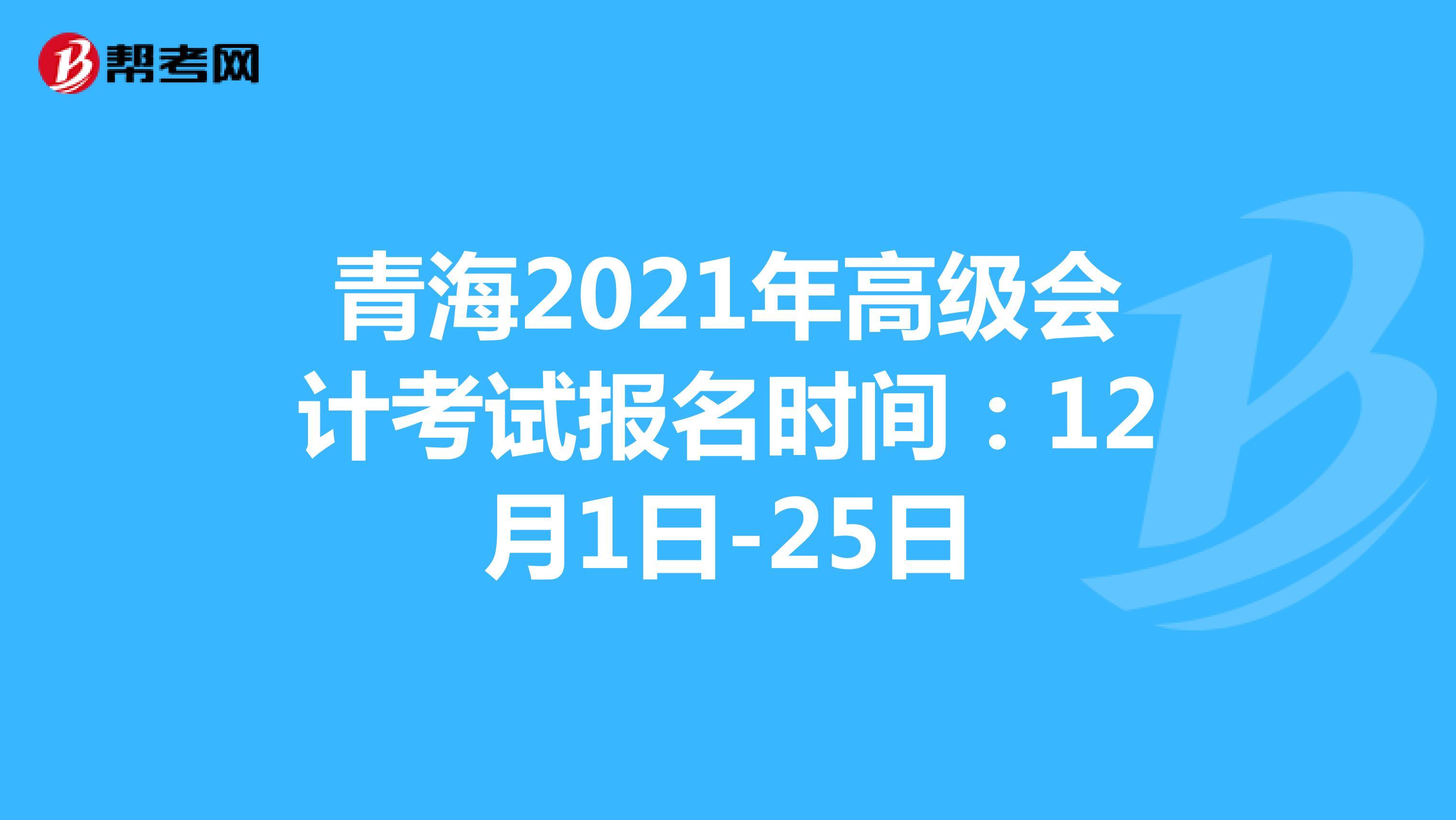 青海2021年高级会计考试报名时间:12月1日-25日