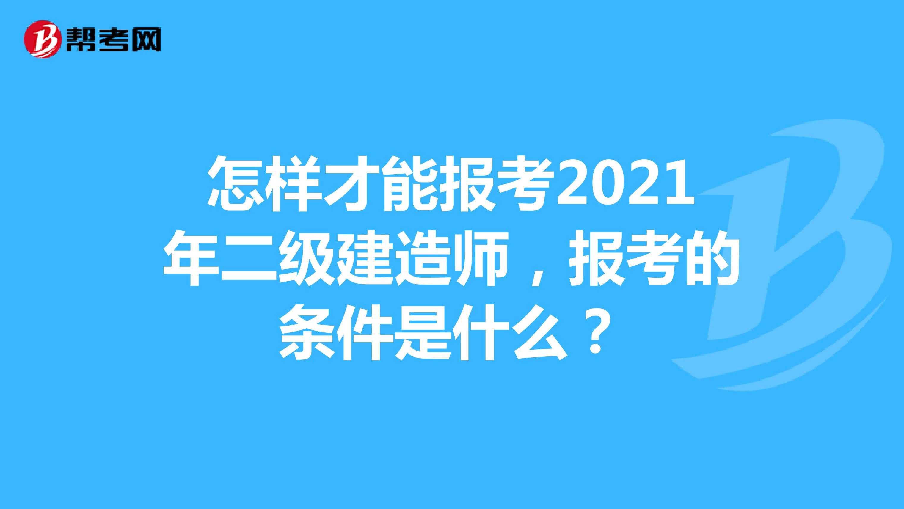 怎样才能报考2021年(hot88体育官网)二级建造师,报考的条件是什么?