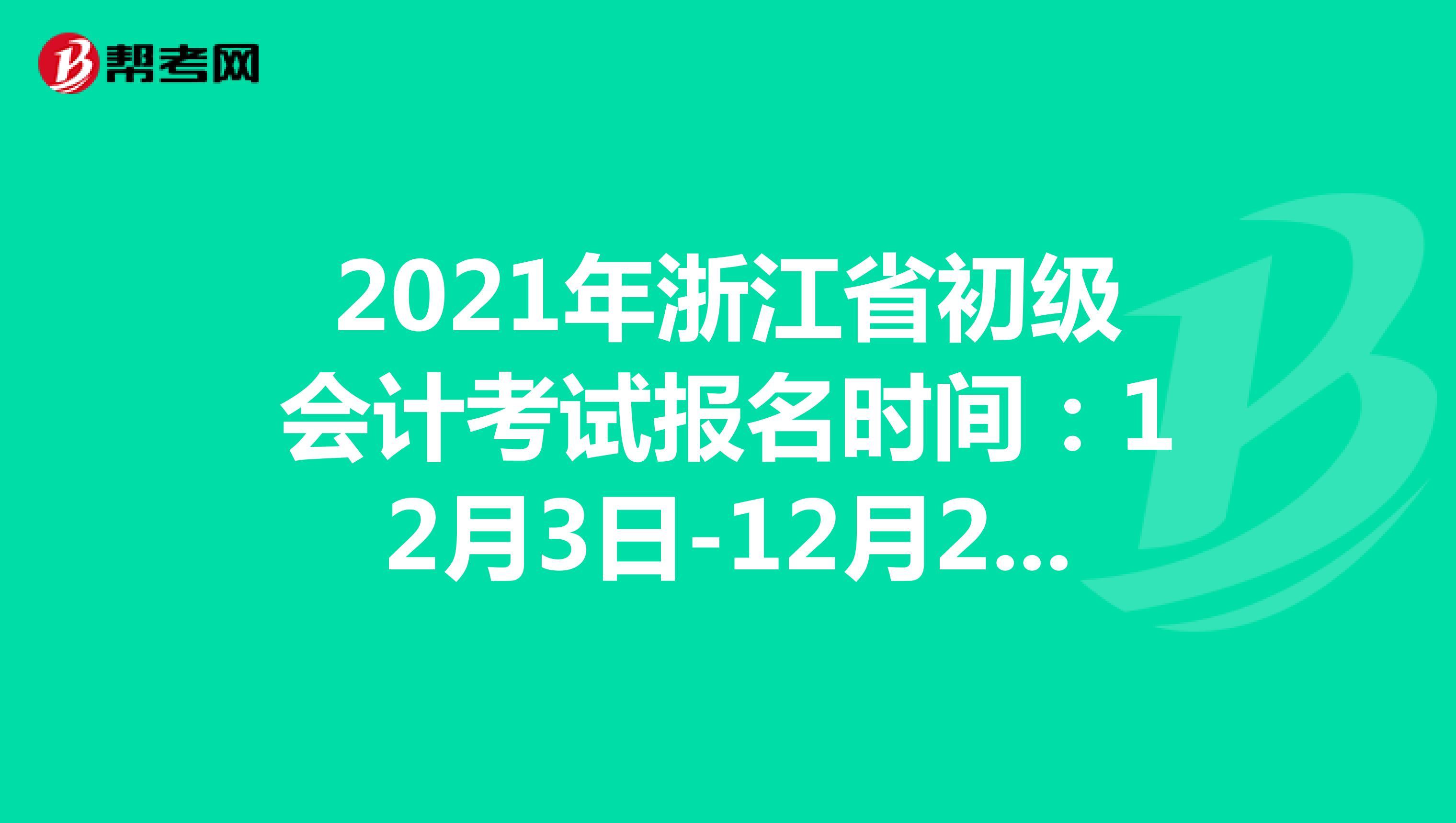2021年浙江省初级会计考试报名时间:12月3日-12月25日