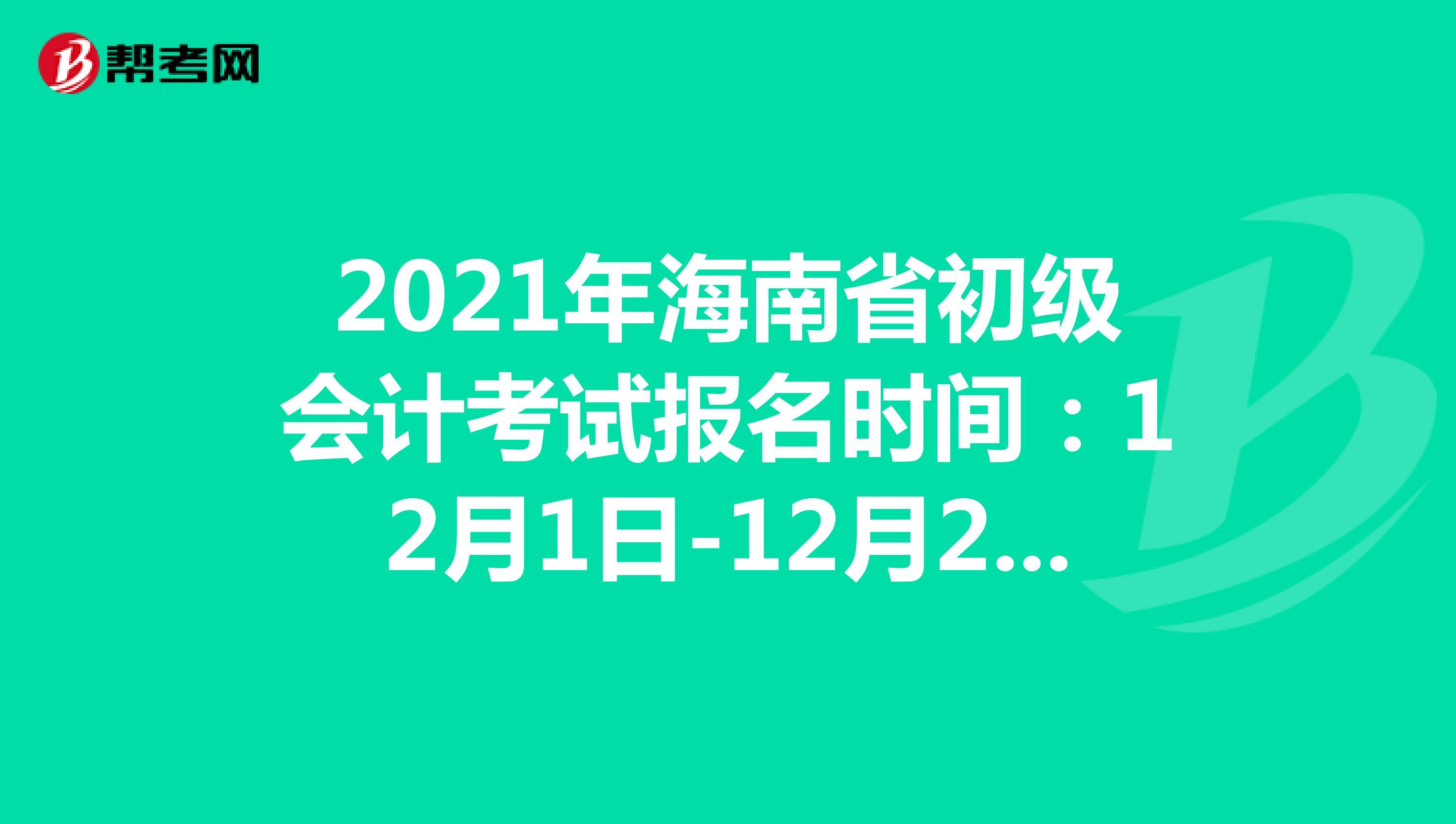 2021年海南省初级会计考试报名时间:12月1日-12月20日