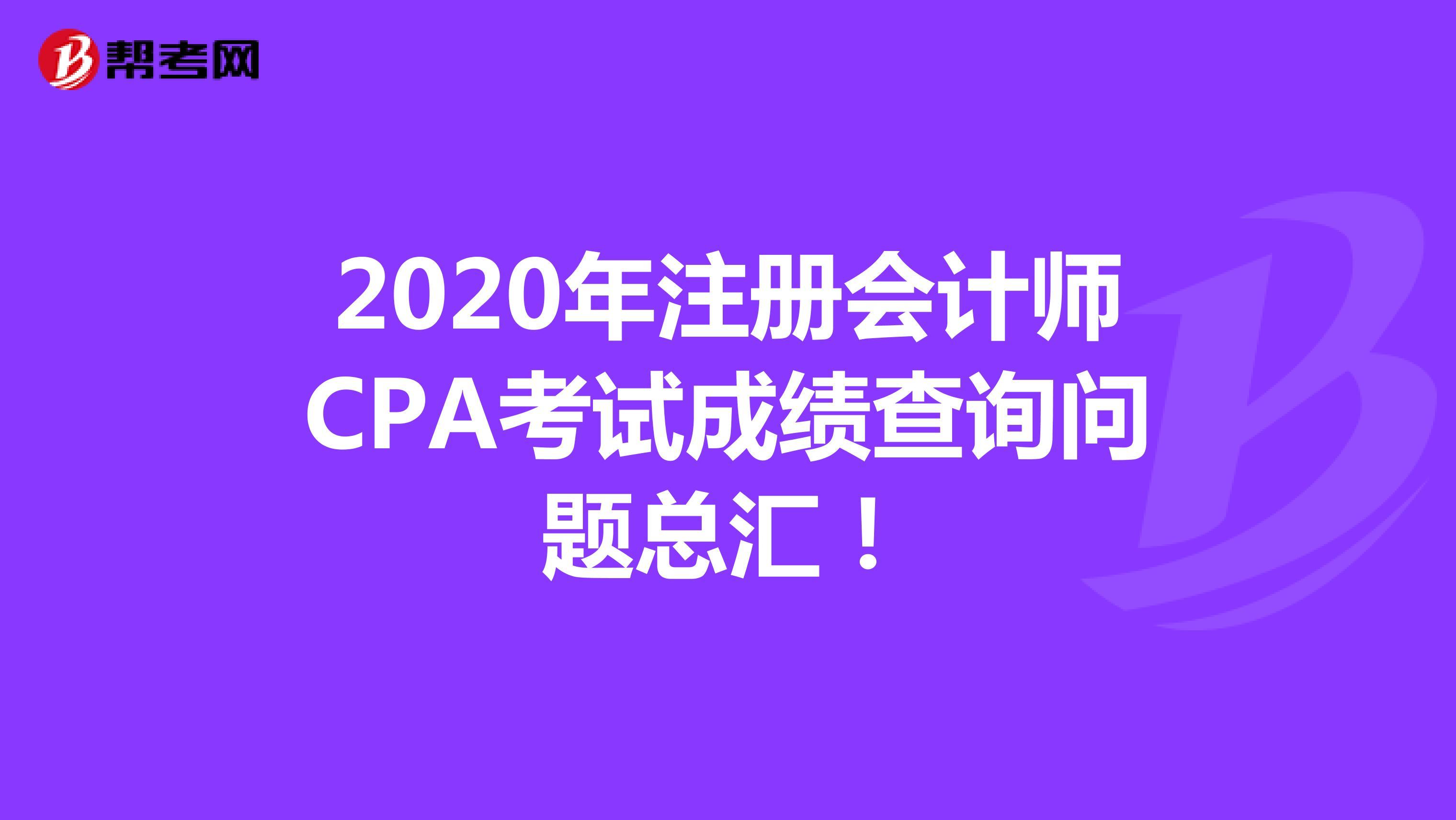 2020年【hot88热竞技提款】注册会计师CPA考试成绩查询问题总汇!
