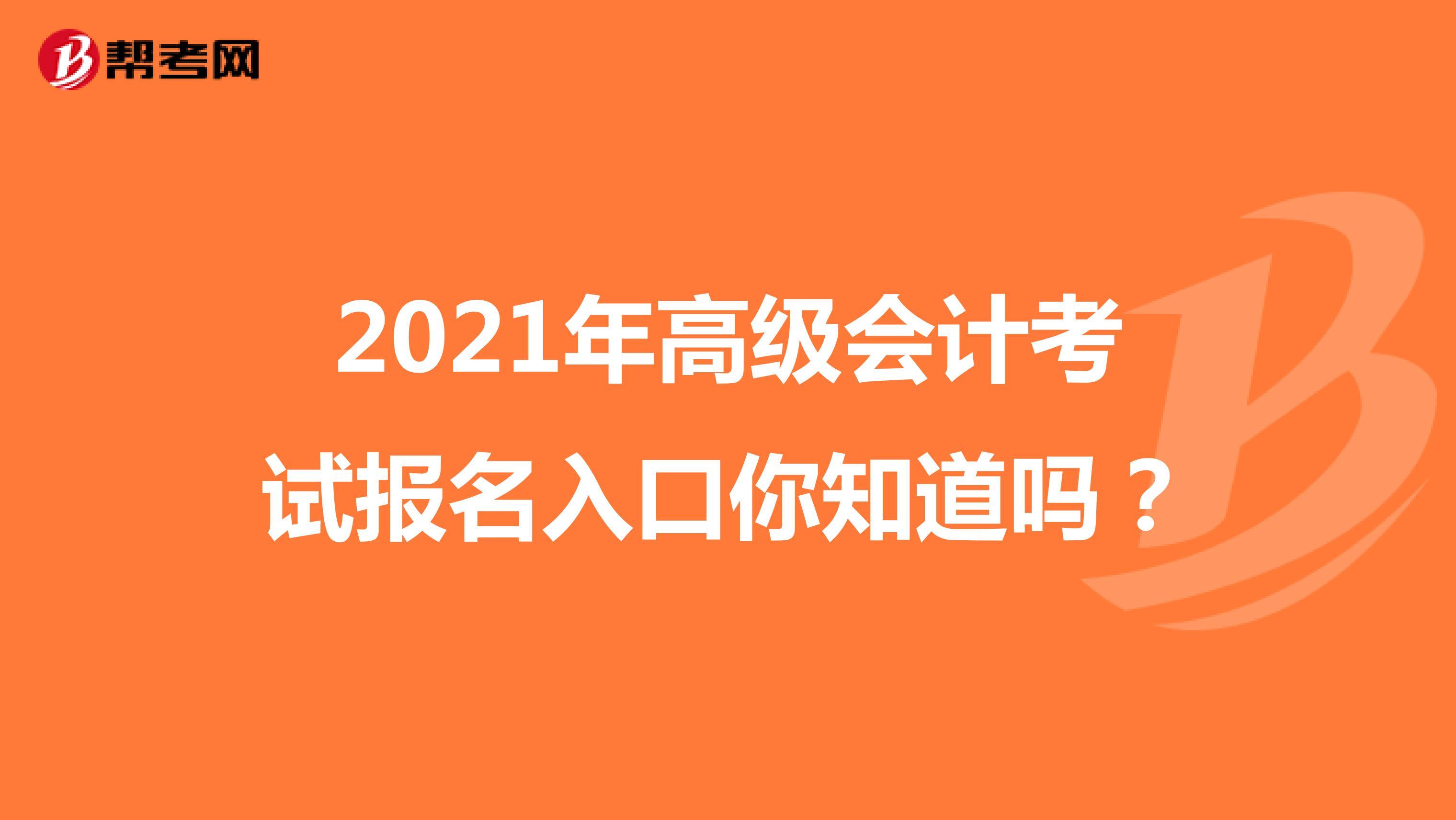2021年高级会计Beplay官方报名入口你知道吗?