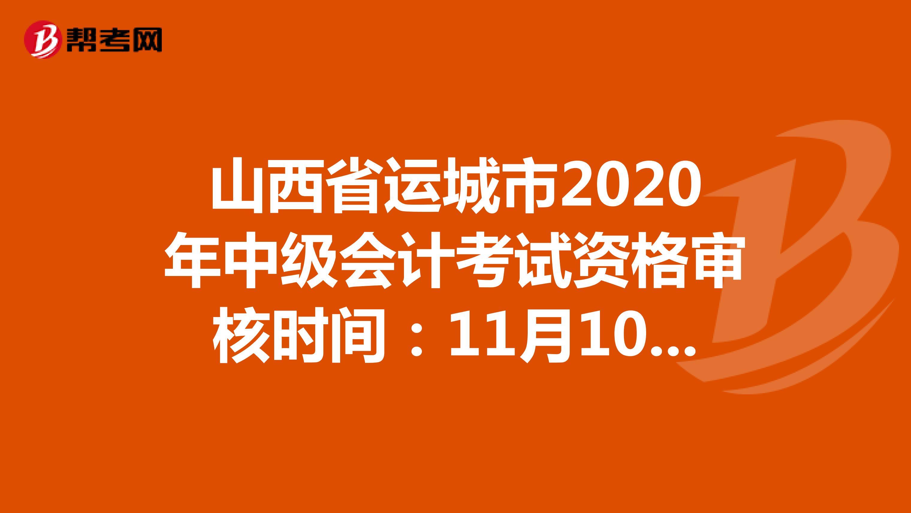 山西省运城市2020年中级会计考试资格审核时间:11月10日-16 日