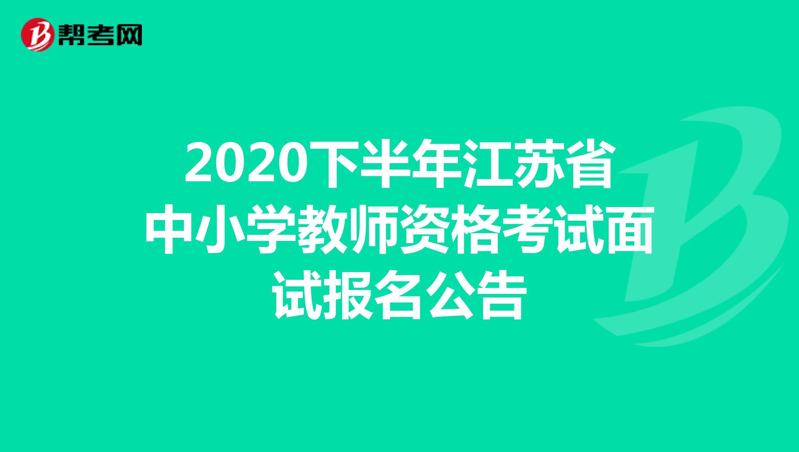 速看,带你了解2020下半年江苏省中小学教师资格考试面试报名公告信息