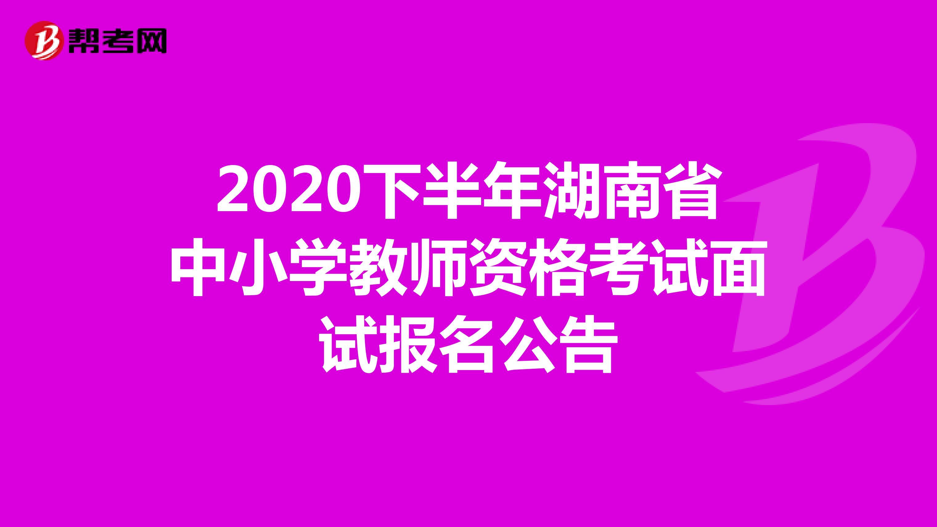 2020下半年湖南省中小學教師資格考試面試報名公告