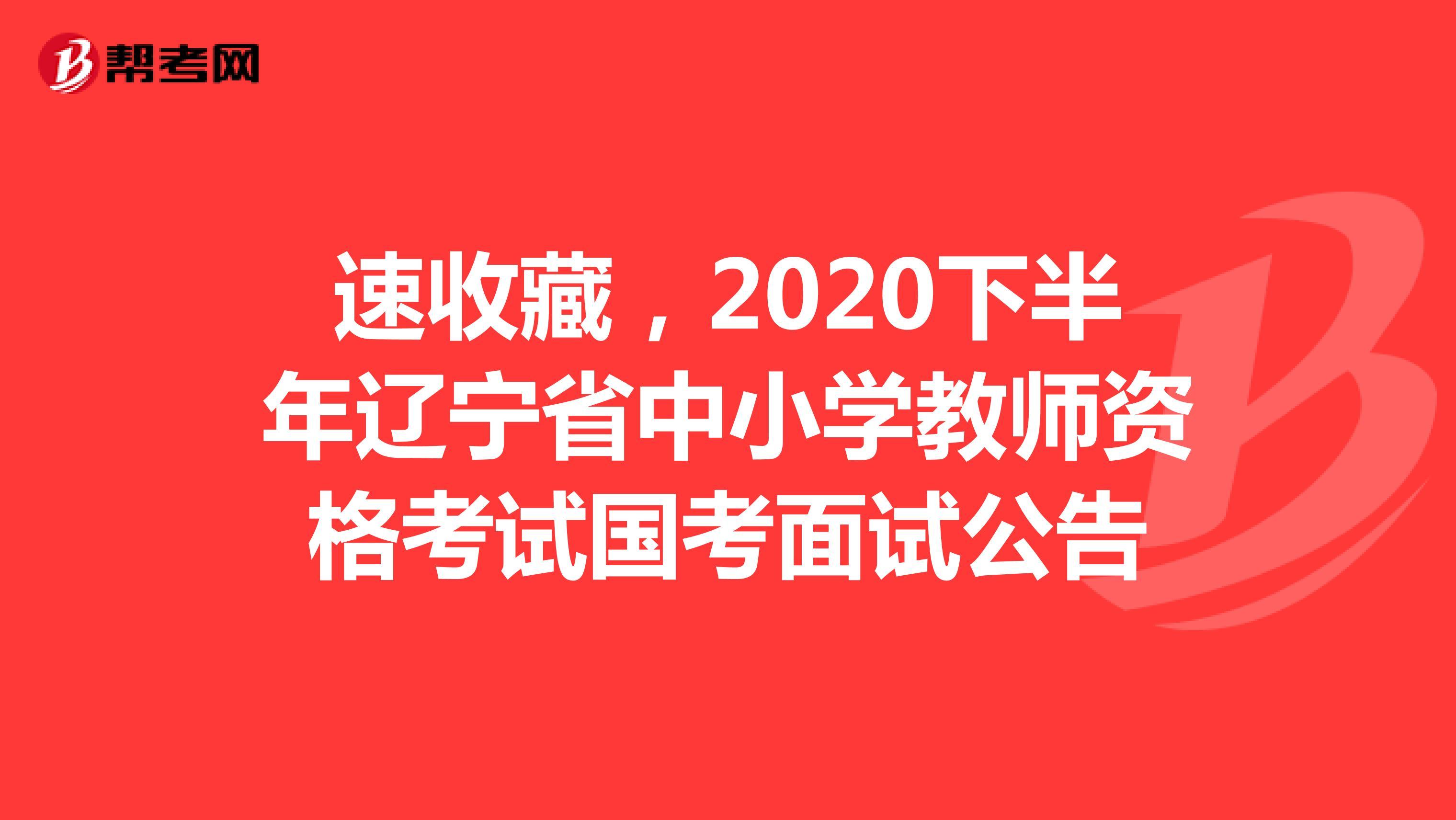 速收藏,2020下半年遼寧省中小學教師資格考試國考面試公告